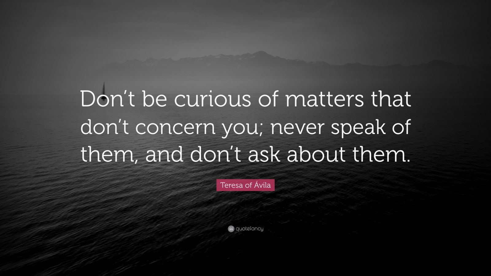 """Teresa of Ávila Quote: """"Don't be curious of matters that don't concern you; never speak of them, and don't ask about them."""""""