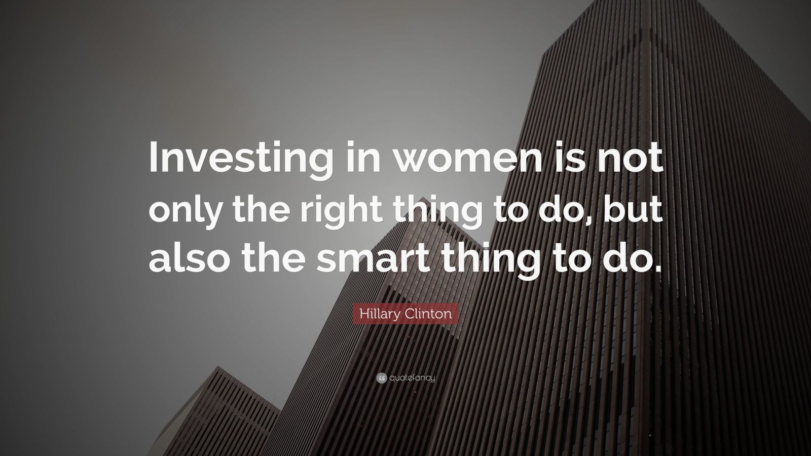 "Hillary Clinton Quote: ""Investing in women is not only the right thing to do, but also the smart thing to do."""
