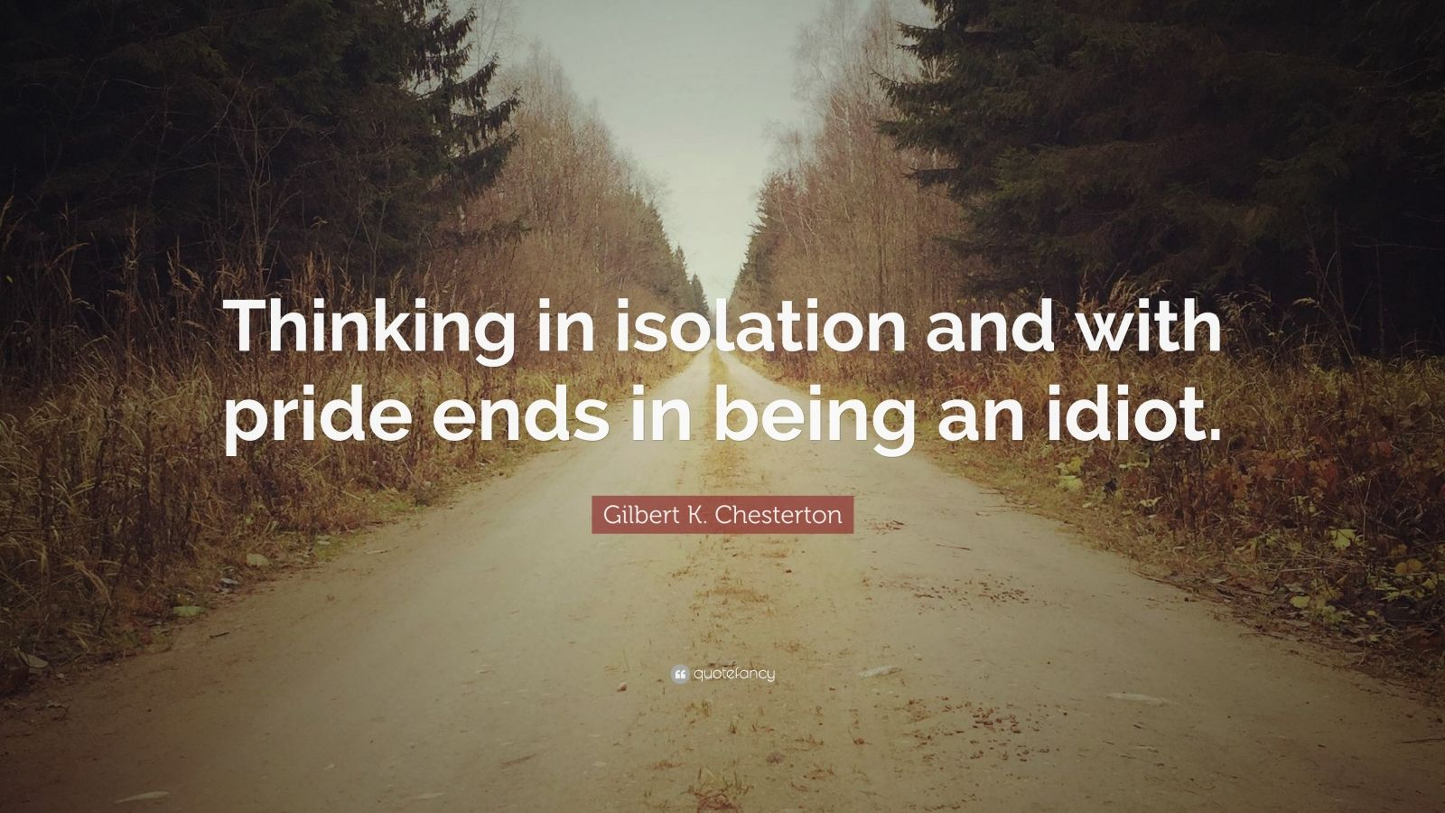 """Gilbert K. Chesterton Quote: """"Thinking in isolation and with pride ends in being an idiot."""""""