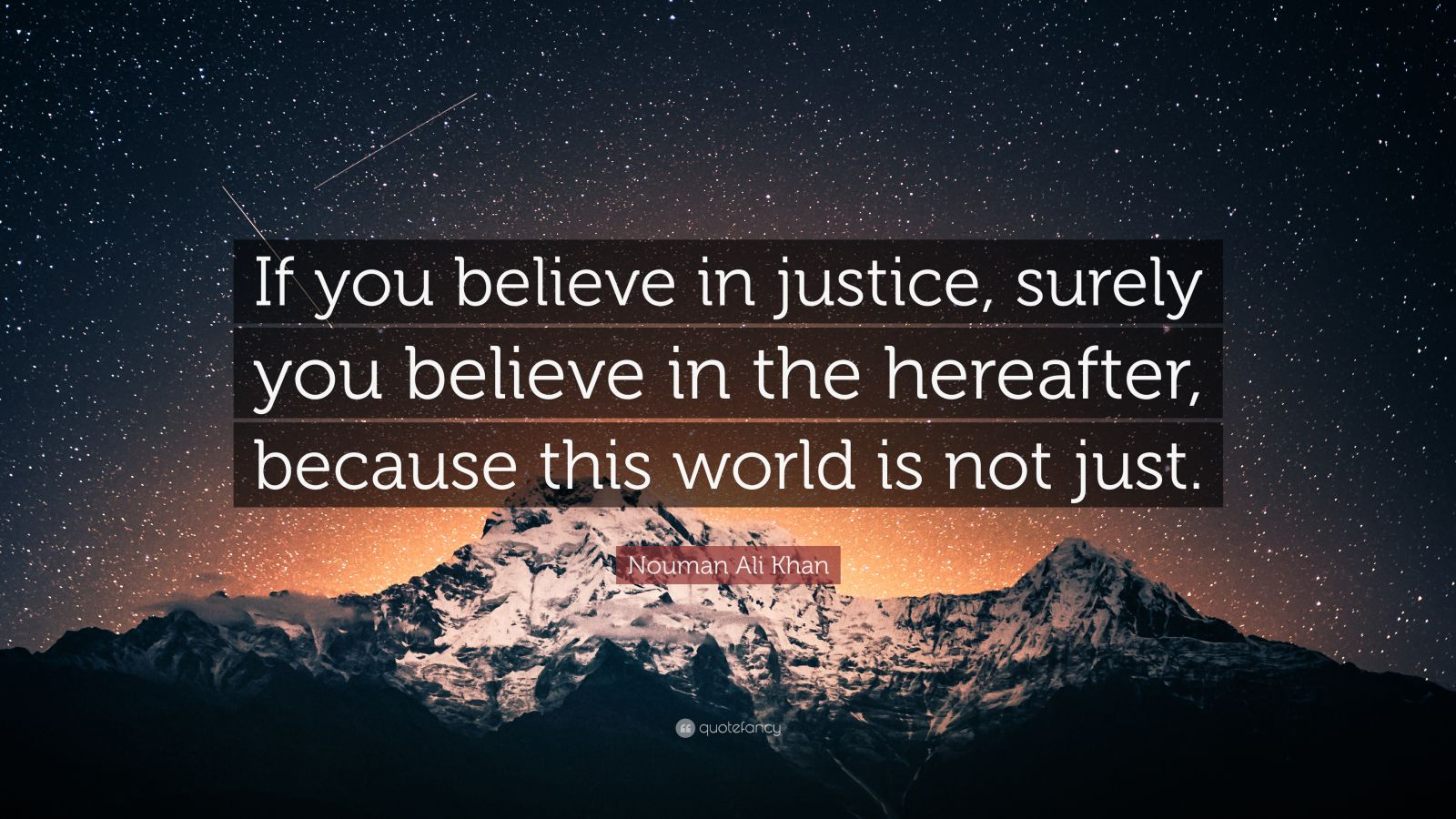 "Nouman Ali Khan Quote: ""If you believe in justice, surely you believe in the hereafter, because this world is not just."""