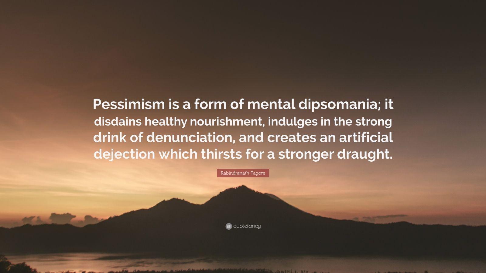 "Rabindranath Tagore Quote: ""Pessimism is a form of mental dipsomania; it disdains healthy nourishment, indulges in the strong drink of denunciation, and creates an artificial dejection which thirsts for a stronger draught."""