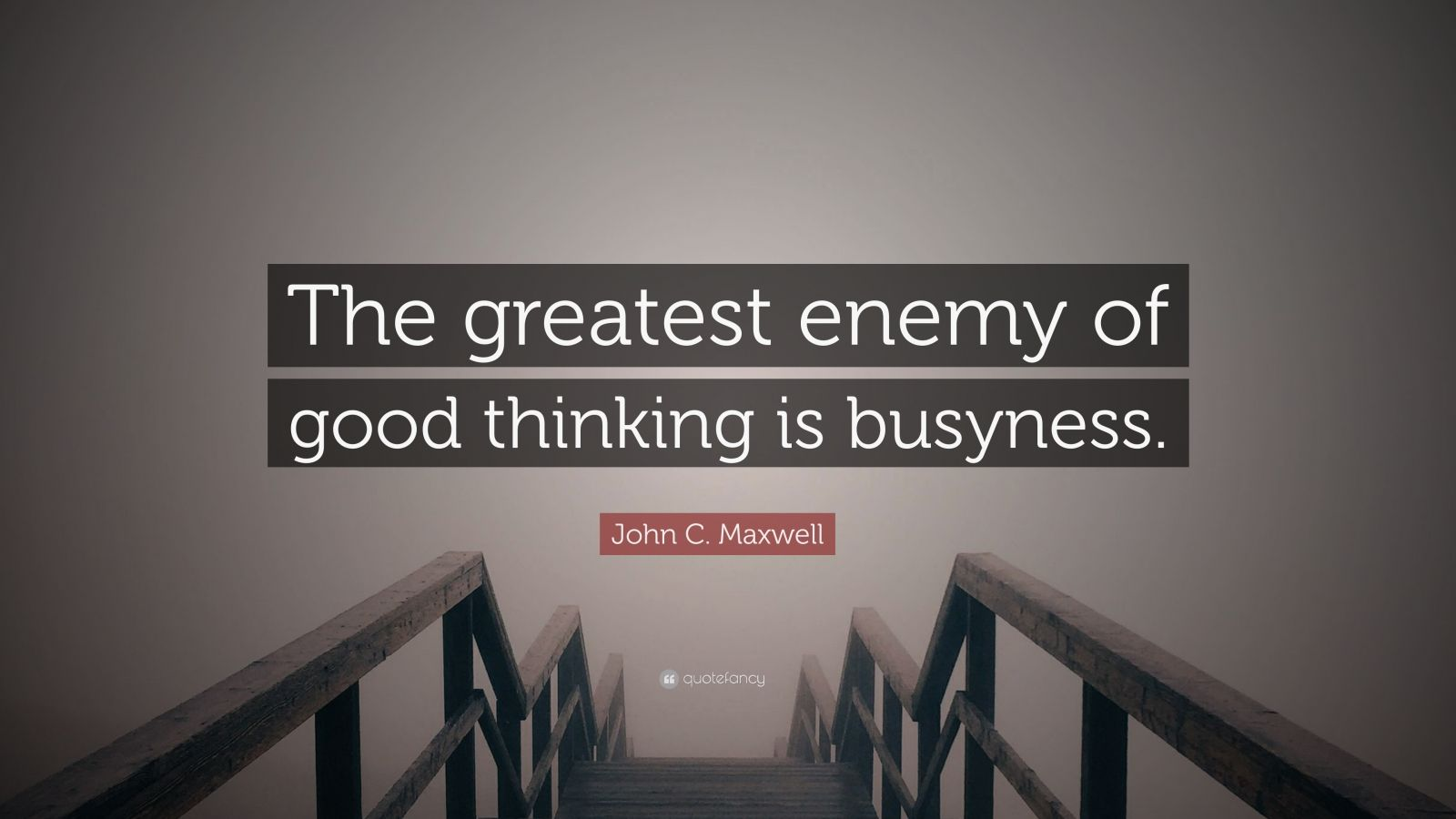 "John C. Maxwell Quote: ""The greatest enemy of good thinking is busyness."""