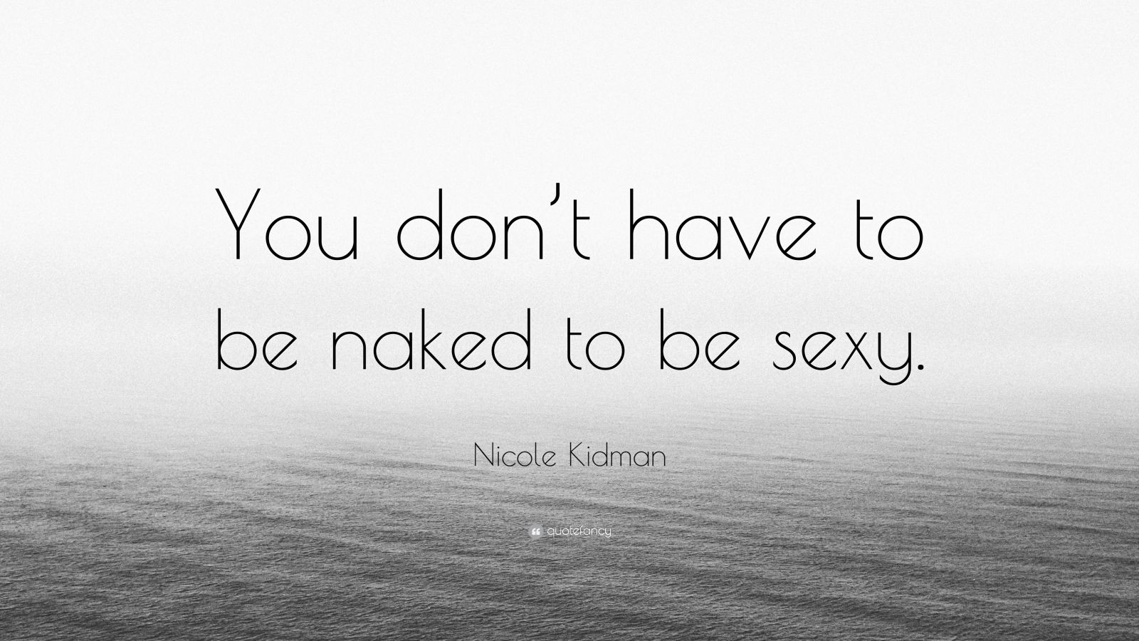"Nicole Kidman Quote: ""You don't have to be naked to be sexy."""