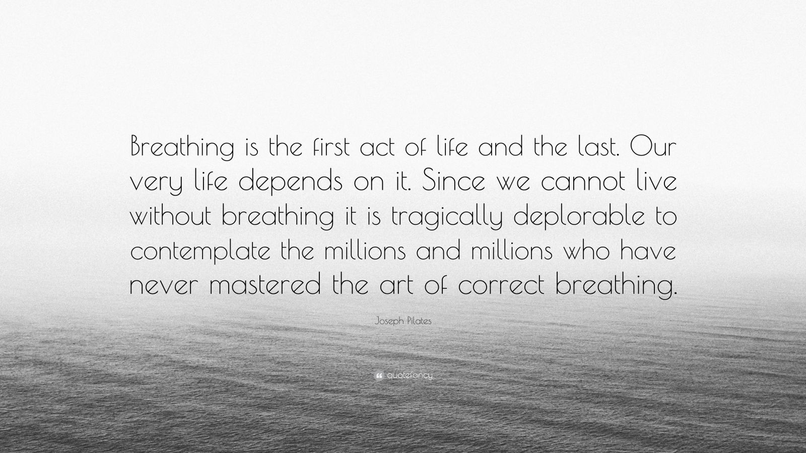"""Joseph Pilates Quote: """"Breathing is the first act of life and the last. Our very life depends on it. Since we cannot live without breathing it is tragically deplorable to contemplate the millions and millions who have never mastered the art of correct breathing."""""""