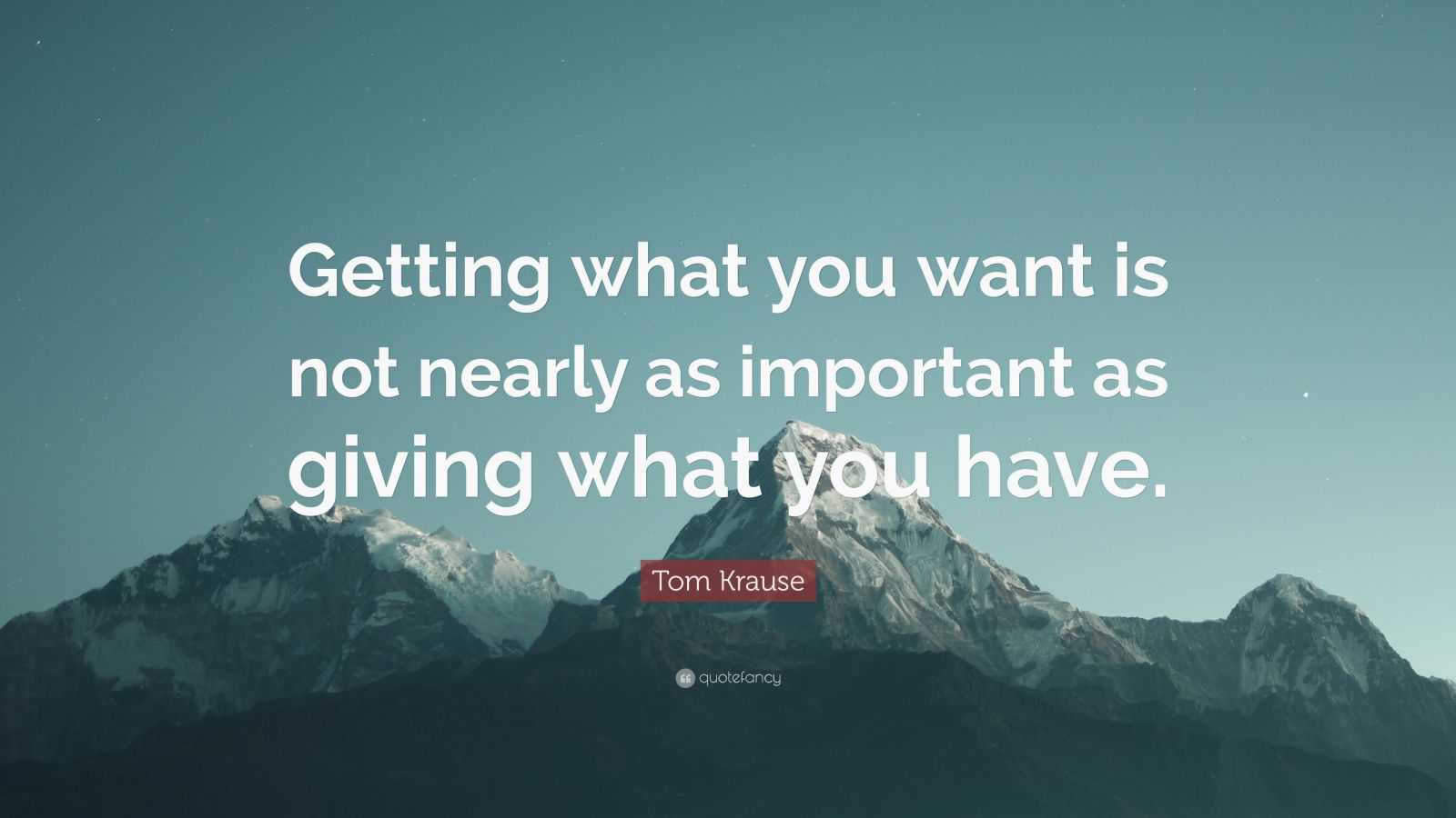 "Tom Krause Quote: ""Getting what you want is not nearly as important as giving what you have."""