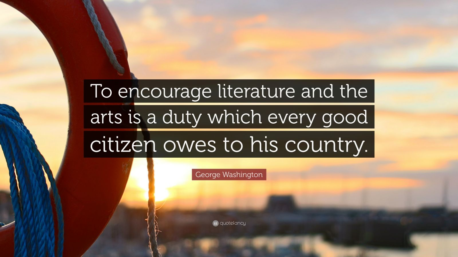 "George Washington Quote: ""To encourage literature and the arts is a duty which every good citizen owes to his country."""
