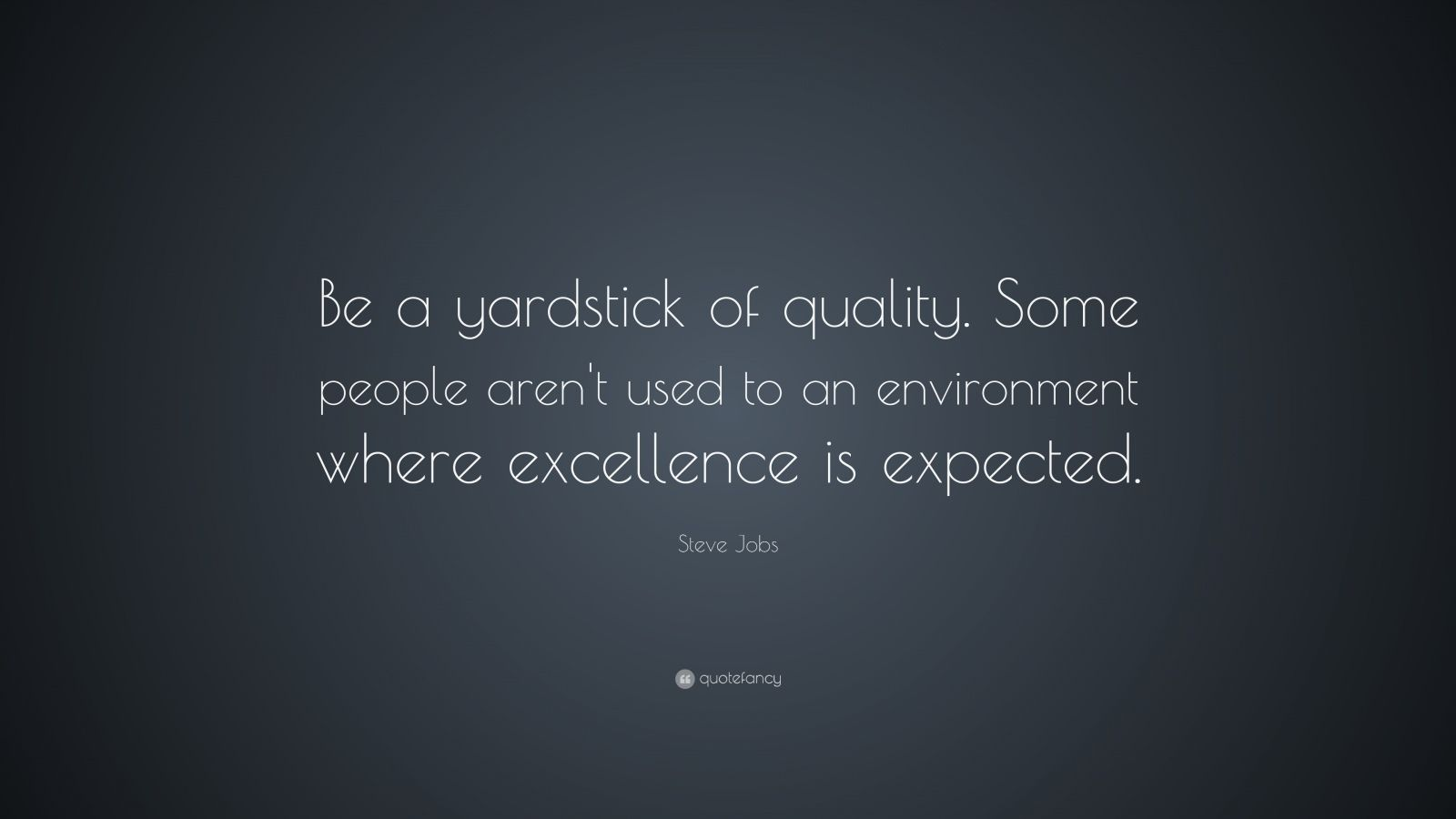 "Steve Jobs Quote: ""Be a yardstick of quality. Some people aren't used to an environment where excellence is expected."""