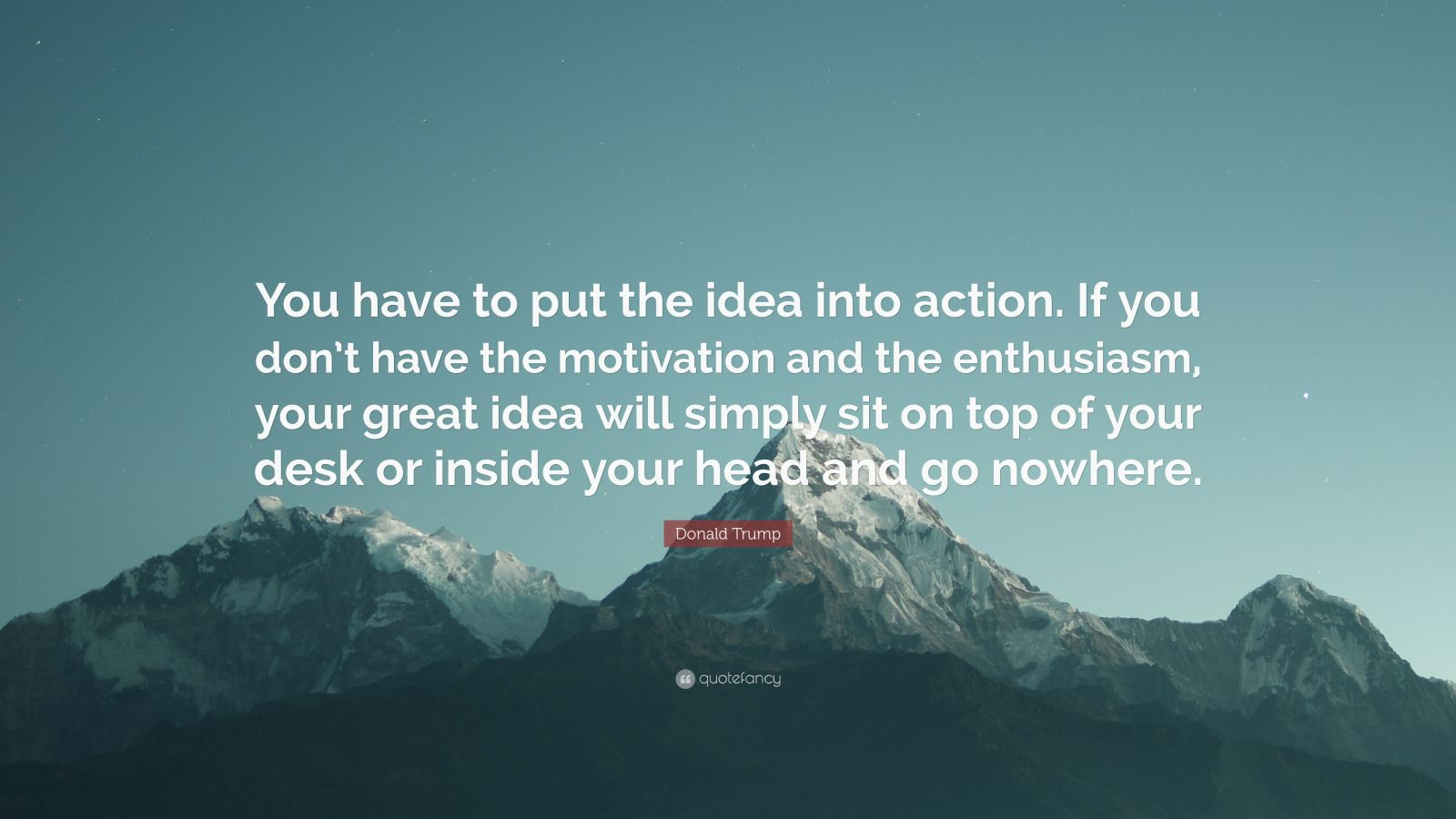 """Donald Trump Quote: """"You have to put the idea into action. If you don't have the motivation and the enthusiasm, your great idea will simply sit on top of your desk or inside your head and go nowhere."""""""