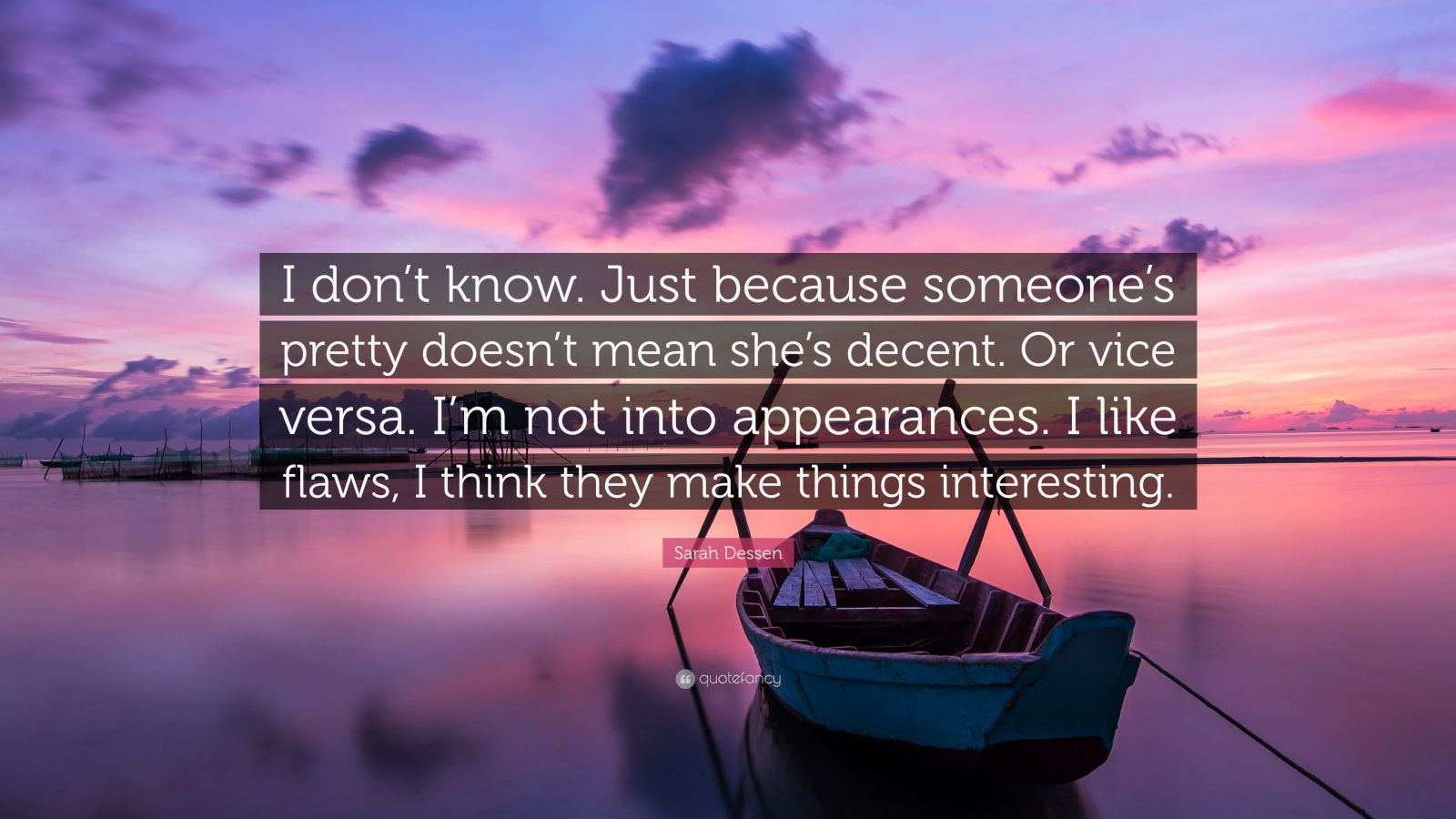 """Sarah Dessen Quote: """"I don't know. Just because someone's pretty doesn't mean she's decent. Or vice versa. I'm not into appearances. I like flaws, I think they make things interesting."""""""