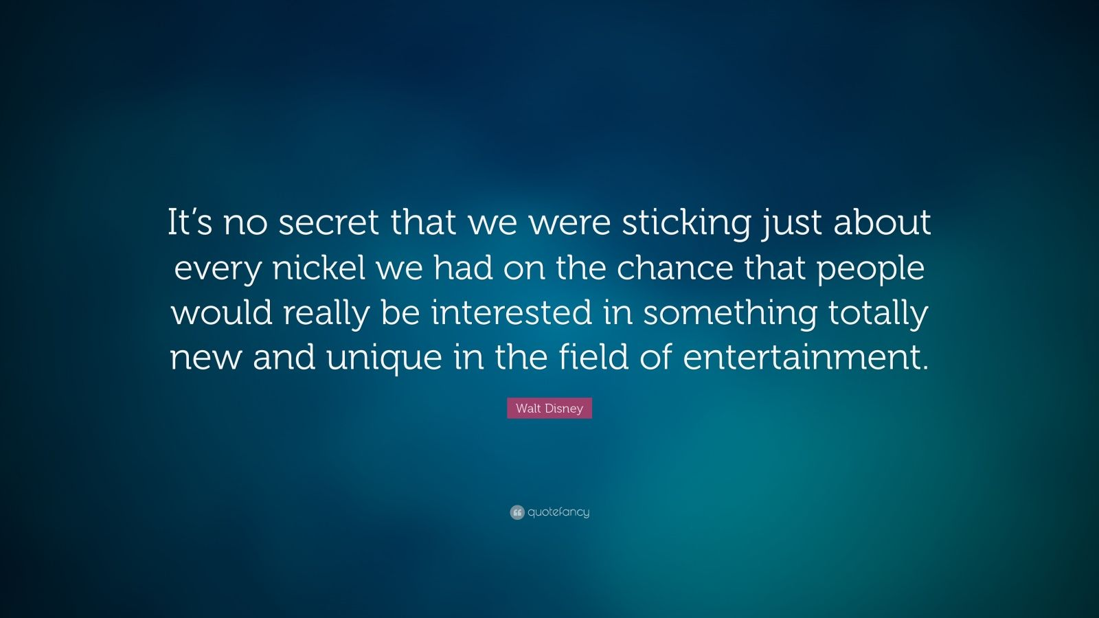 """Walt Disney Quote: """"It's no secret that we were sticking just about every nickel we had on the chance that people would really be interested in something totally new and unique in the field of entertainment."""""""