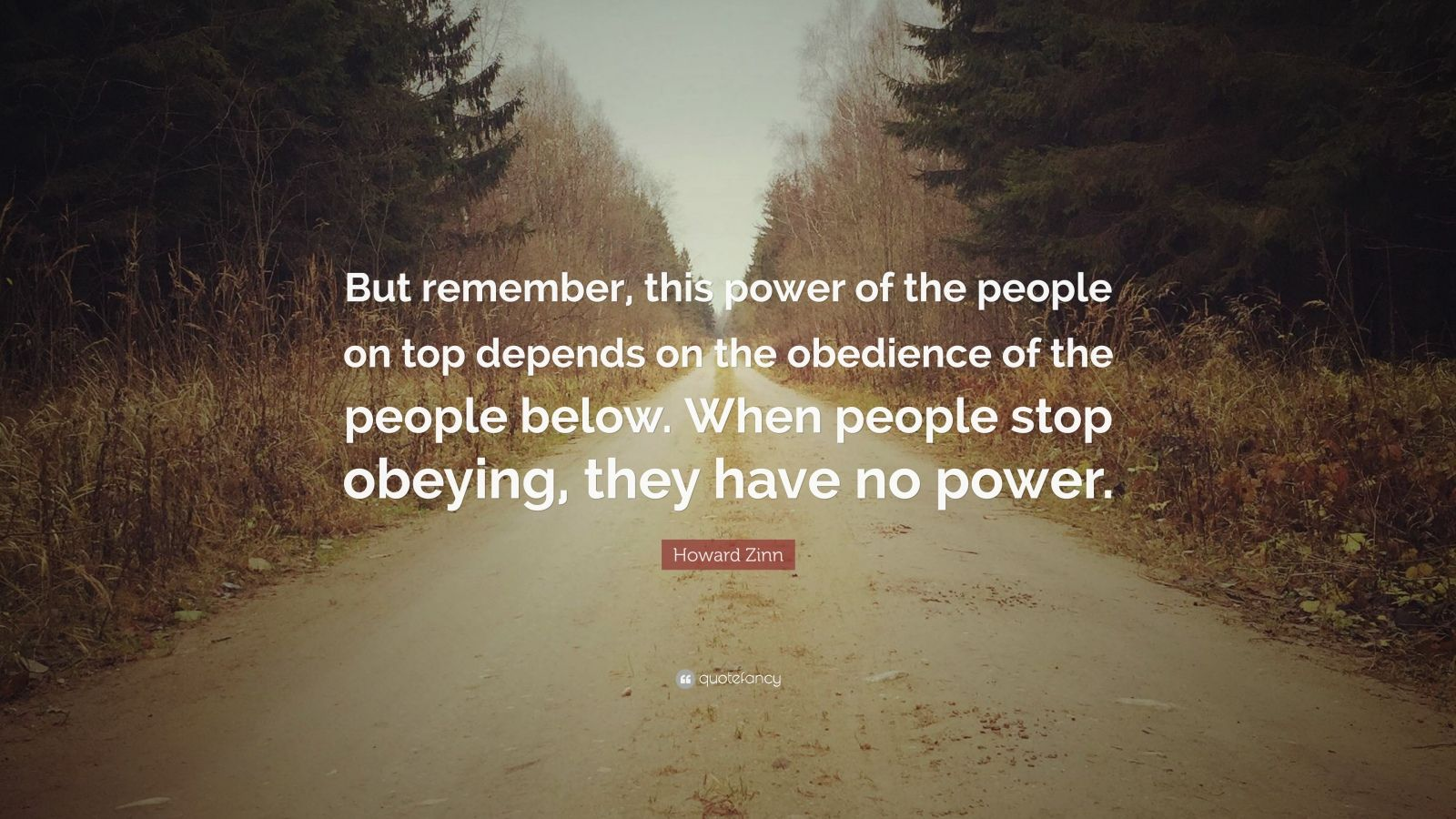 "Howard Zinn Quote: ""But remember, this power of the people on top depends on the obedience of the people below. When people stop obeying, they have no power."""