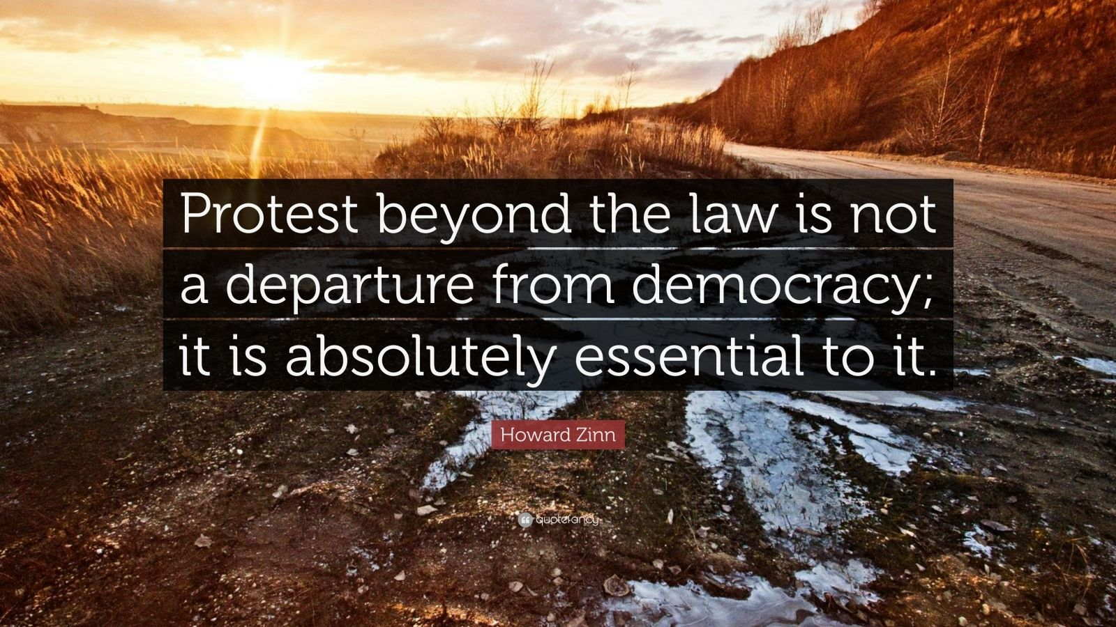 "Howard Zinn Quote: ""Protest beyond the law is not a departure from democracy; it is absolutely essential to it."""