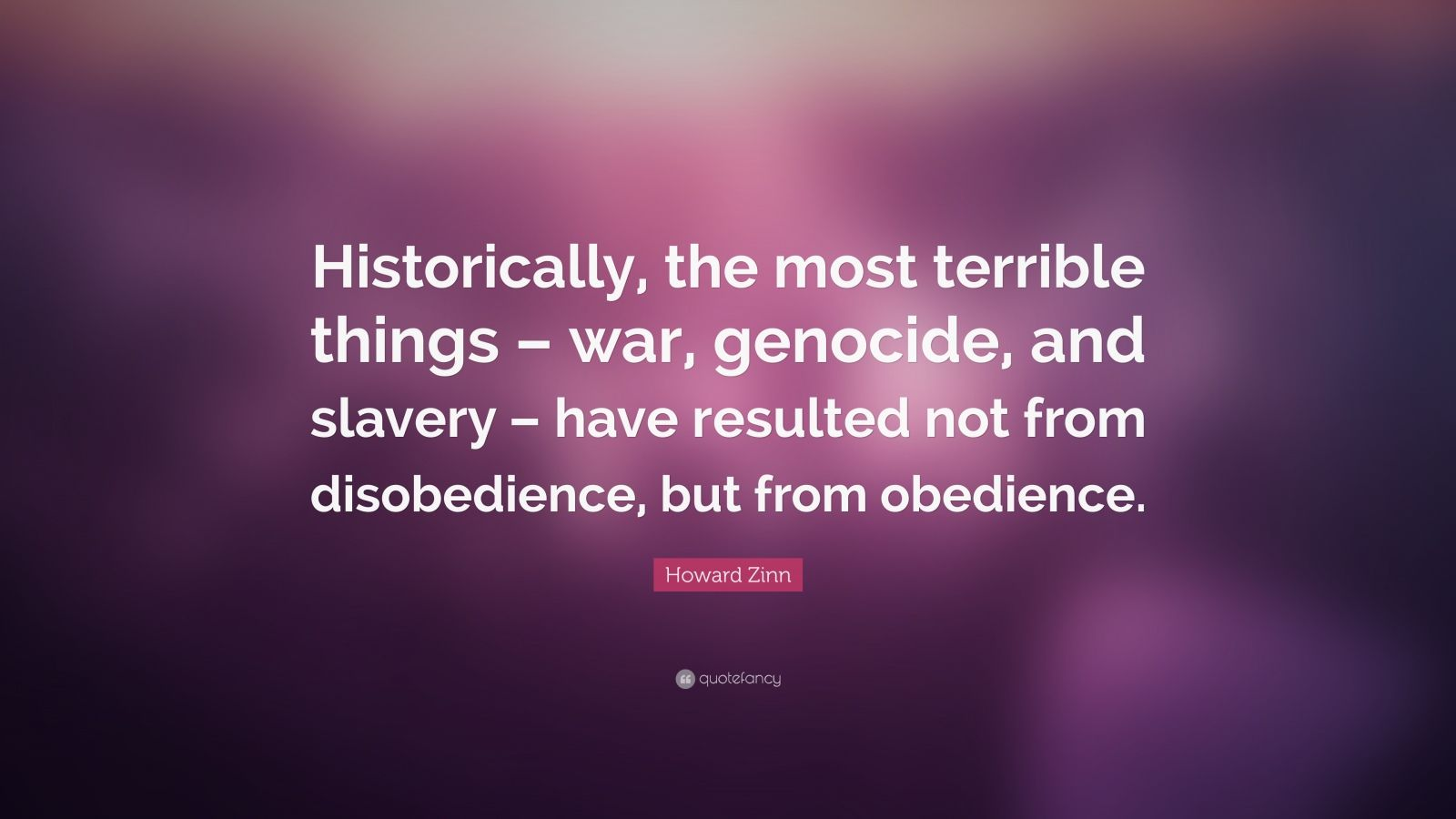 "Howard Zinn Quote: ""Historically, the most terrible things – war, genocide, and slavery – have resulted not from disobedience, but from obedience."""