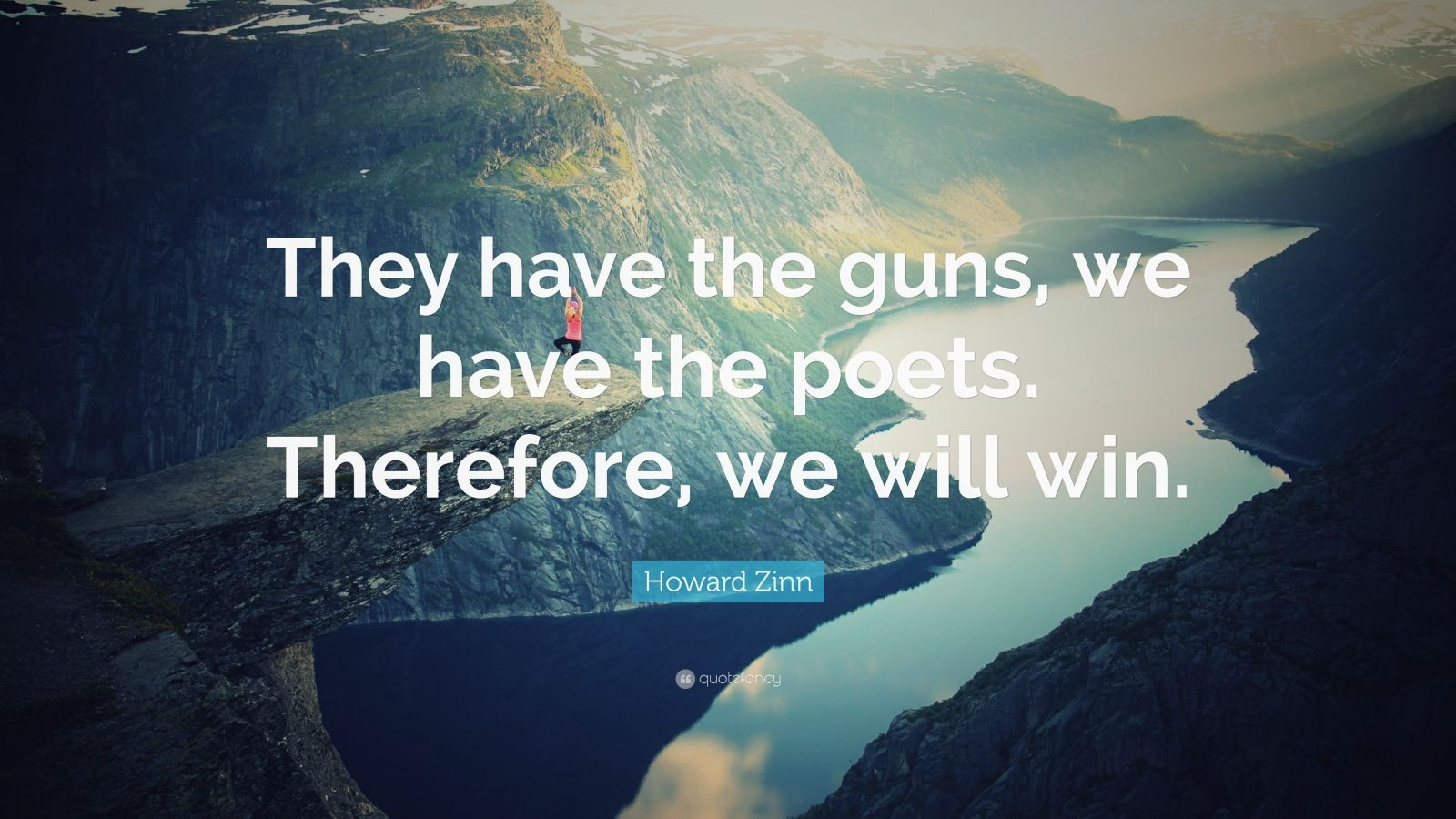 "Howard Zinn Quote: ""They have the guns, we have the poets. Therefore, we will win."""