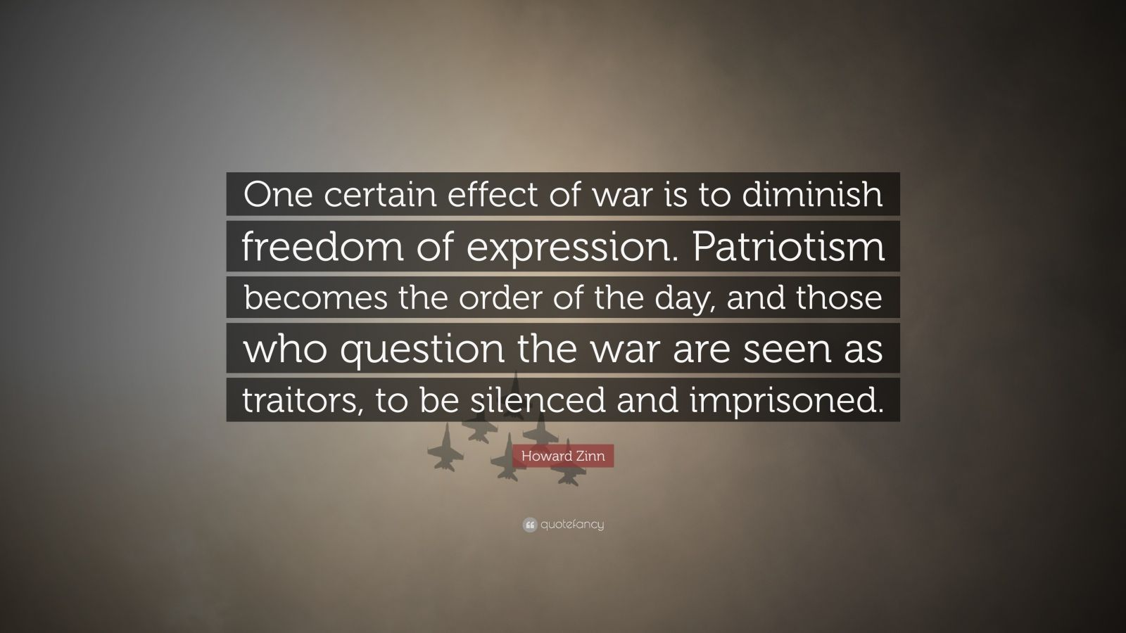 """Howard Zinn Quote: """"One certain effect of war is to diminish freedom of expression. Patriotism becomes the order of the day, and those who question the war are seen as traitors, to be silenced and imprisoned."""""""