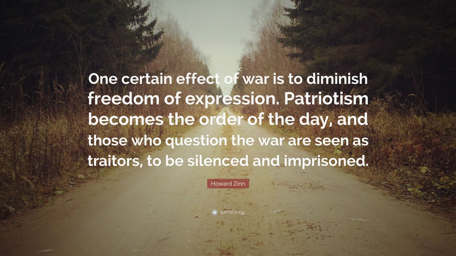 "Howard Zinn Quote: ""One certain effect of war is to diminish freedom of expression. Patriotism becomes the order of the day, and those who question the war are seen as traitors, to be silenced and imprisoned."""