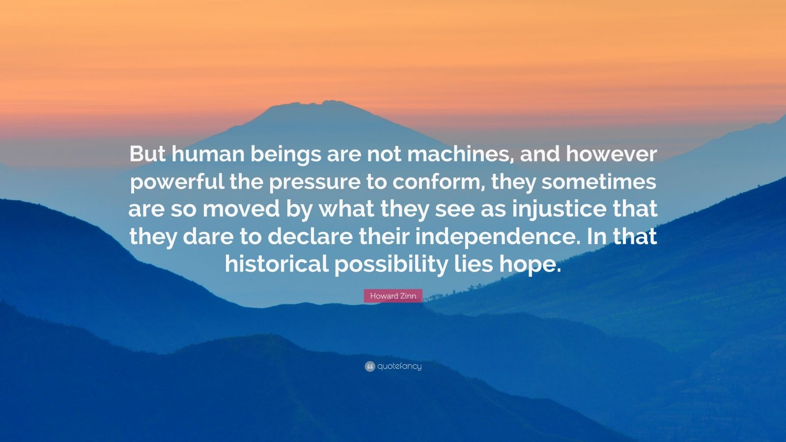 """Howard Zinn Quote: """"But human beings are not machines, and however powerful the pressure to conform, they sometimes are so moved by what they see as injustice that they dare to declare their independence. In that historical possibility lies hope."""""""