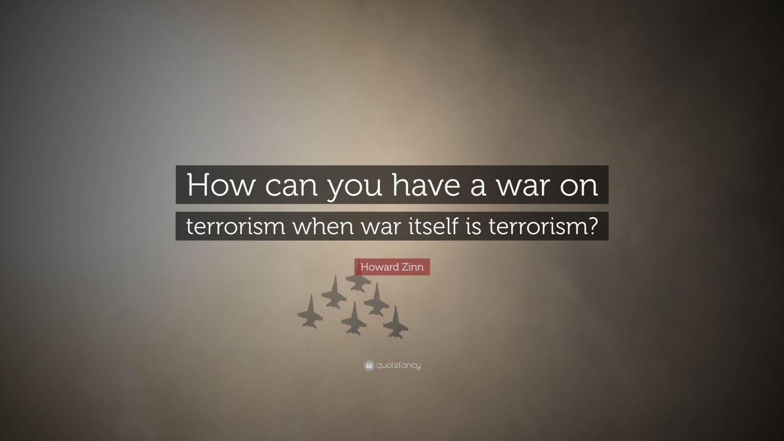 "Howard Zinn Quote: ""How can you have a war on terrorism when war itself is terrorism?"""
