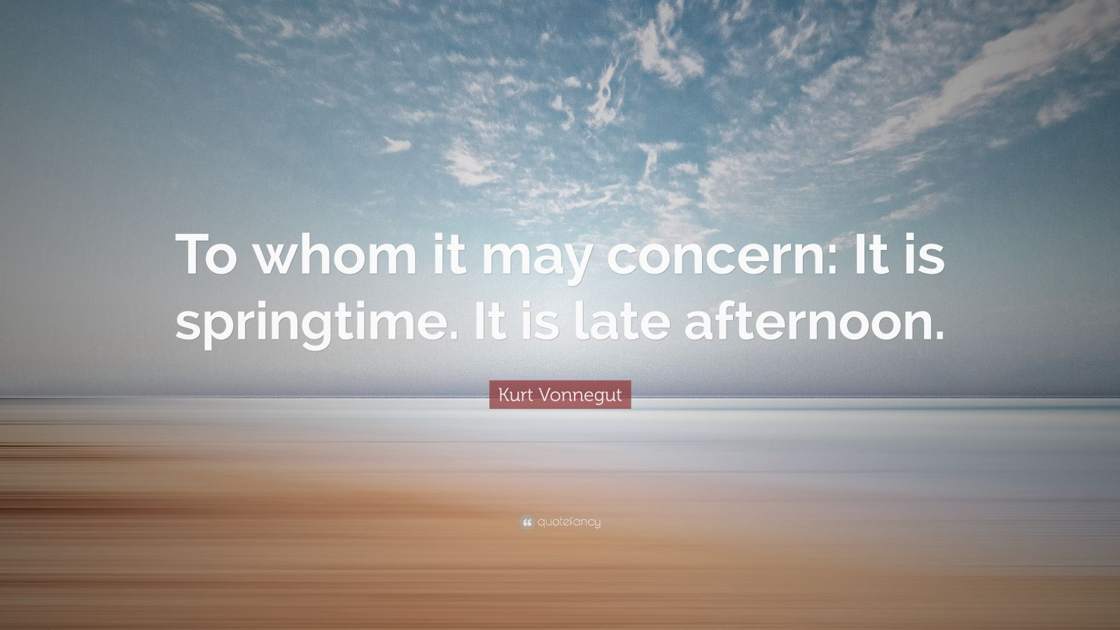 "Kurt Vonnegut Quote: ""To whom it may concern: It is springtime. It is late afternoon."""