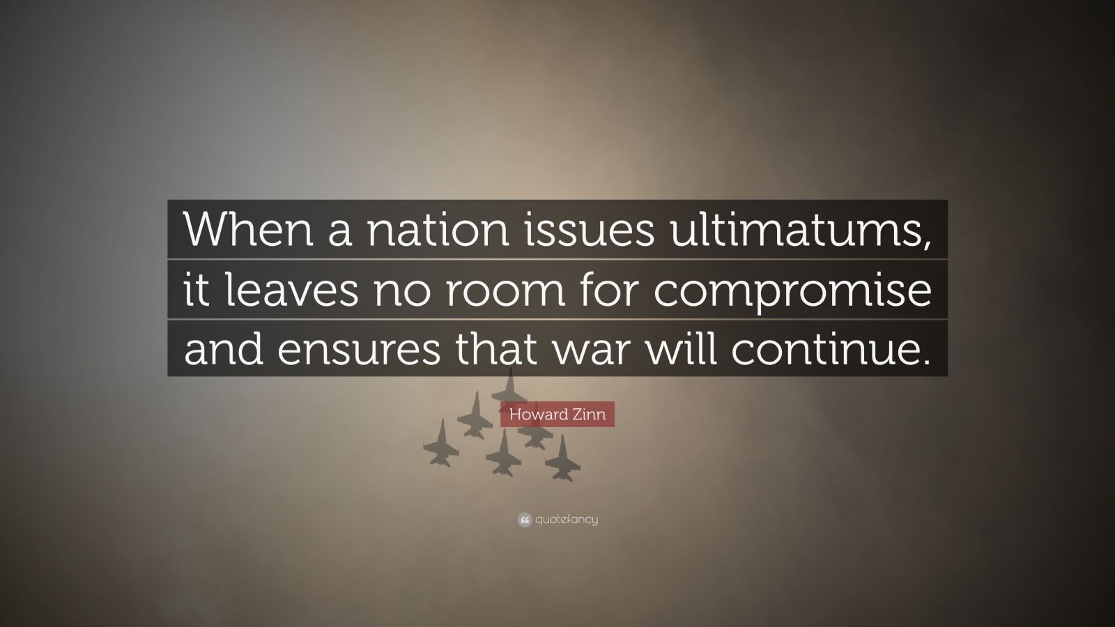 """Howard Zinn Quote: """"When a nation issues ultimatums, it leaves no room for compromise and ensures that war will continue."""""""