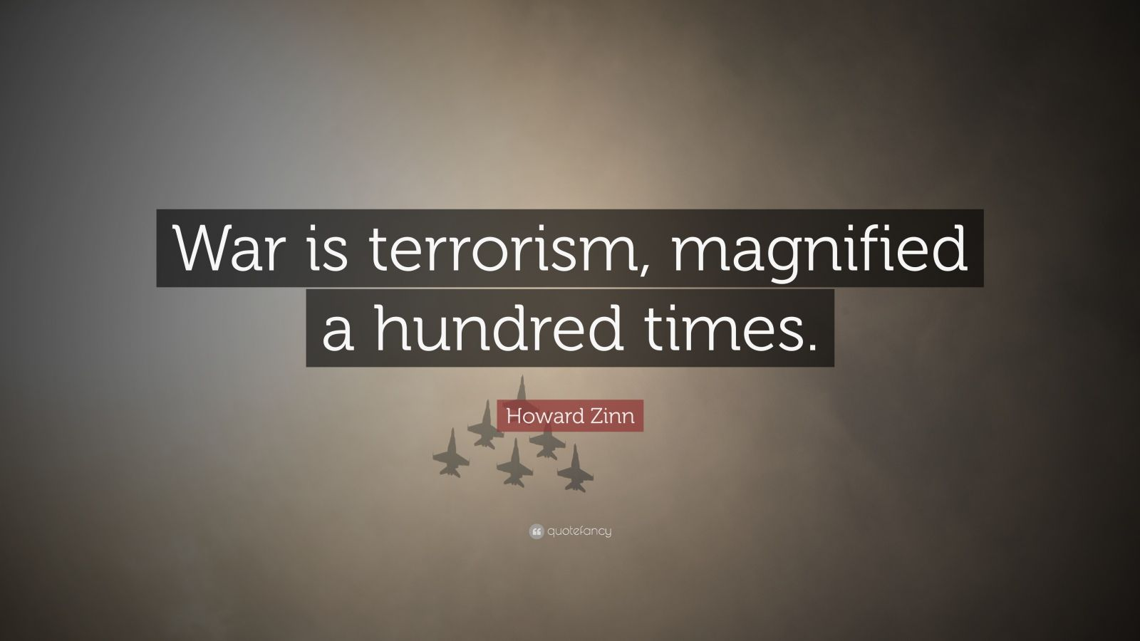 "Howard Zinn Quote: ""War is terrorism, magnified a hundred times."""