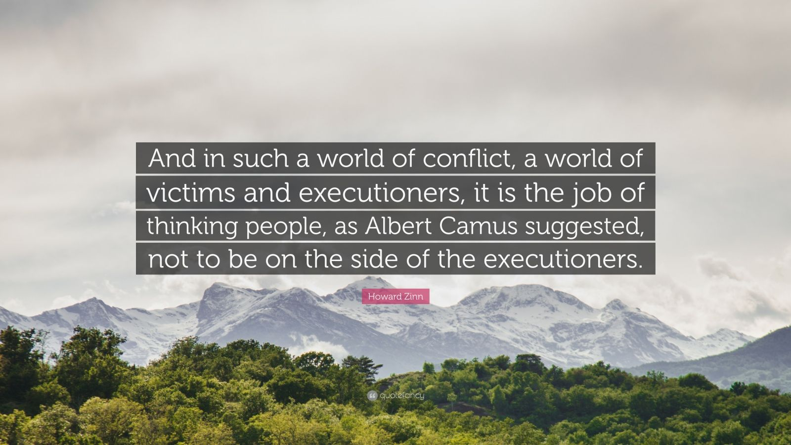 """Howard Zinn Quote: """"And in such a world of conflict, a world of victims and executioners, it is the job of thinking people, as Albert Camus suggested, not to be on the side of the executioners."""""""