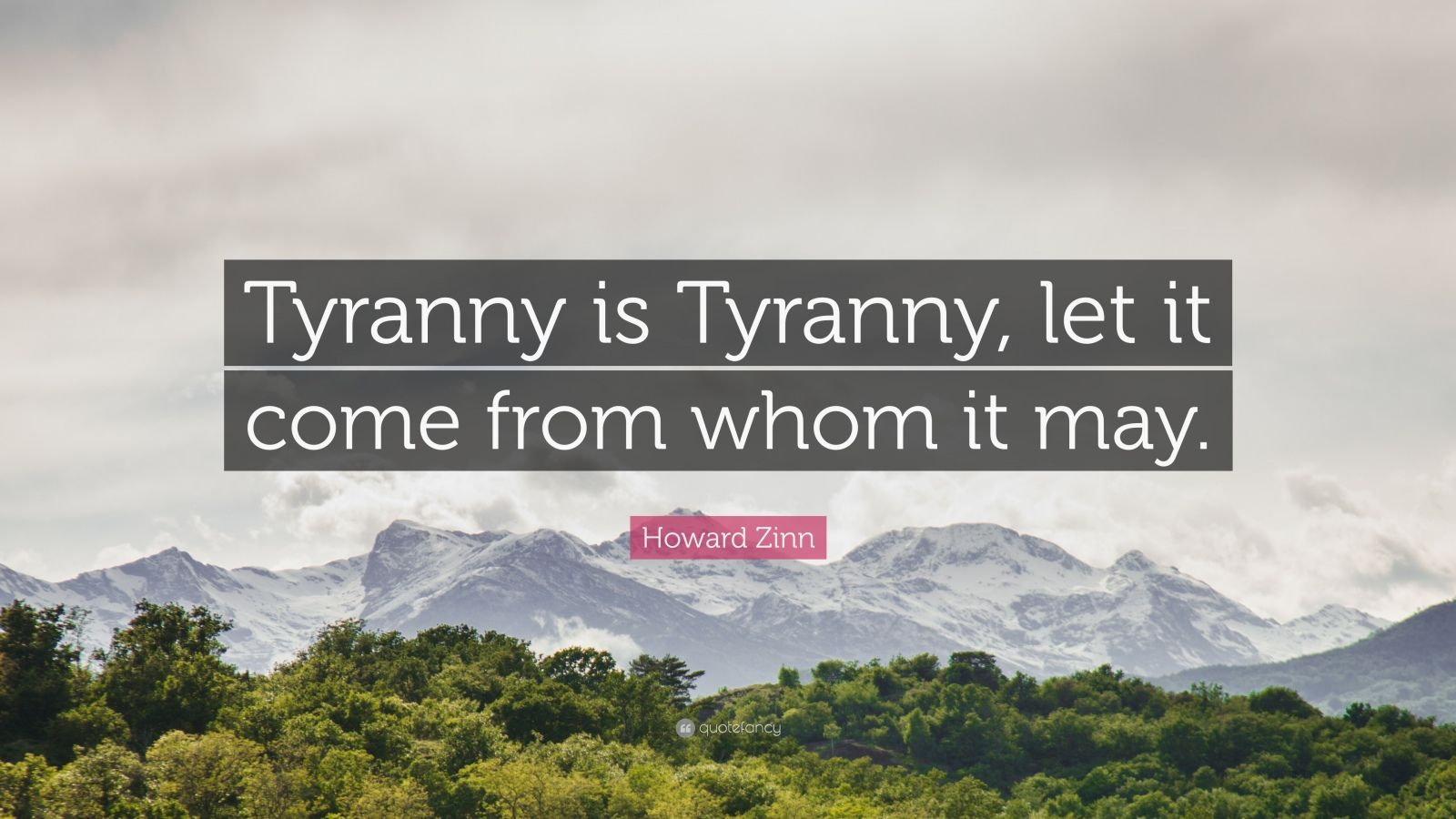 "Howard Zinn Quote: ""Tyranny is Tyranny, let it come from whom it may."""