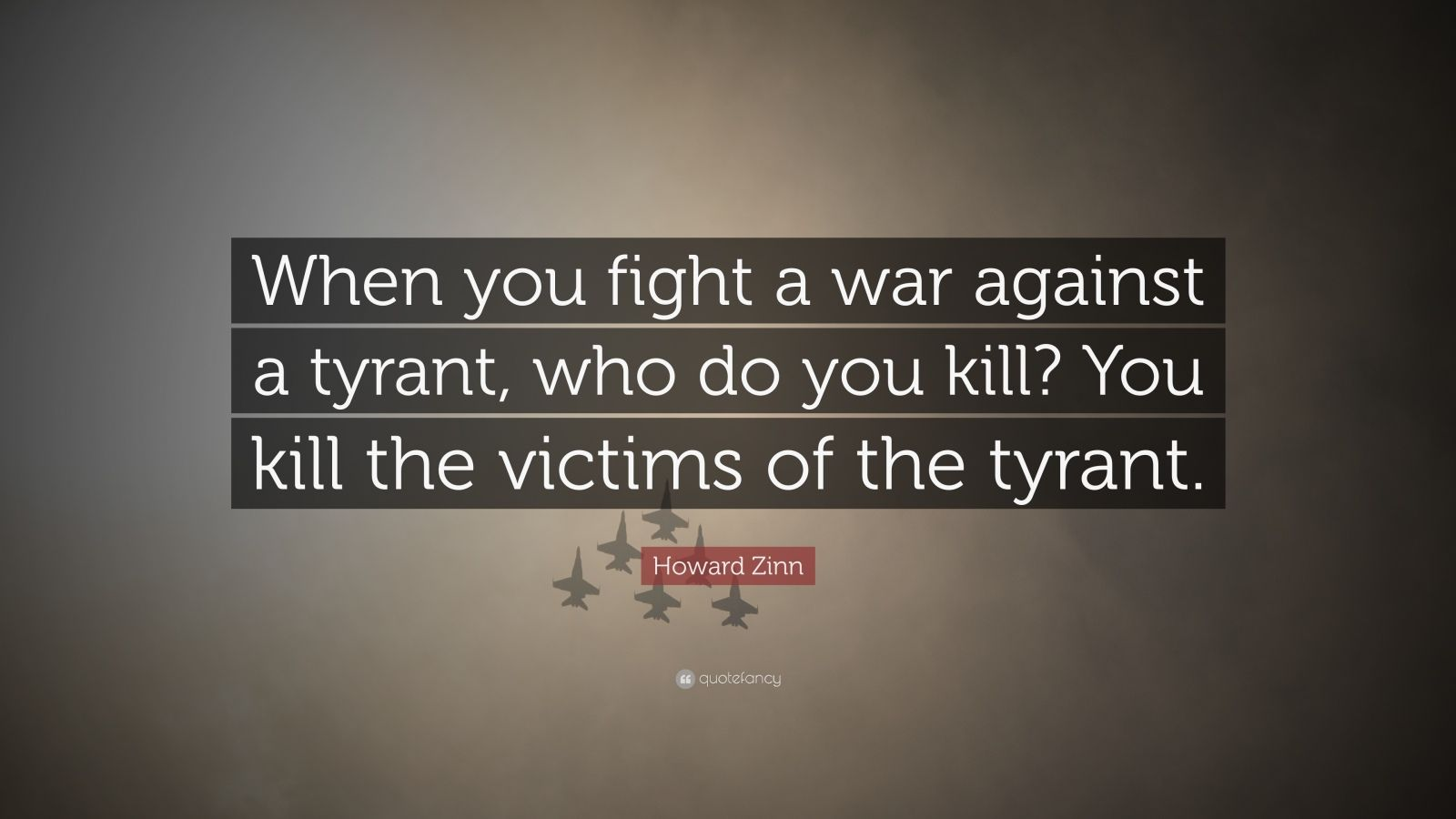 "Howard Zinn Quote: ""When you fight a war against a tyrant, who do you kill? You kill the victims of the tyrant."""