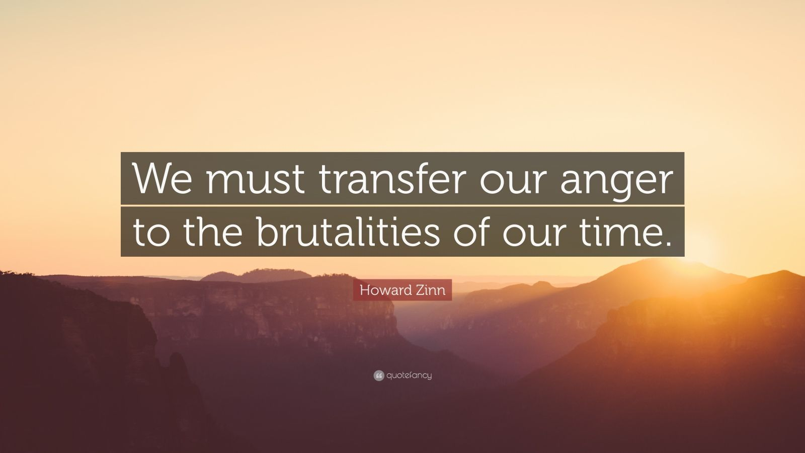 """Howard Zinn Quote: """"We must transfer our anger to the brutalities of our time."""""""