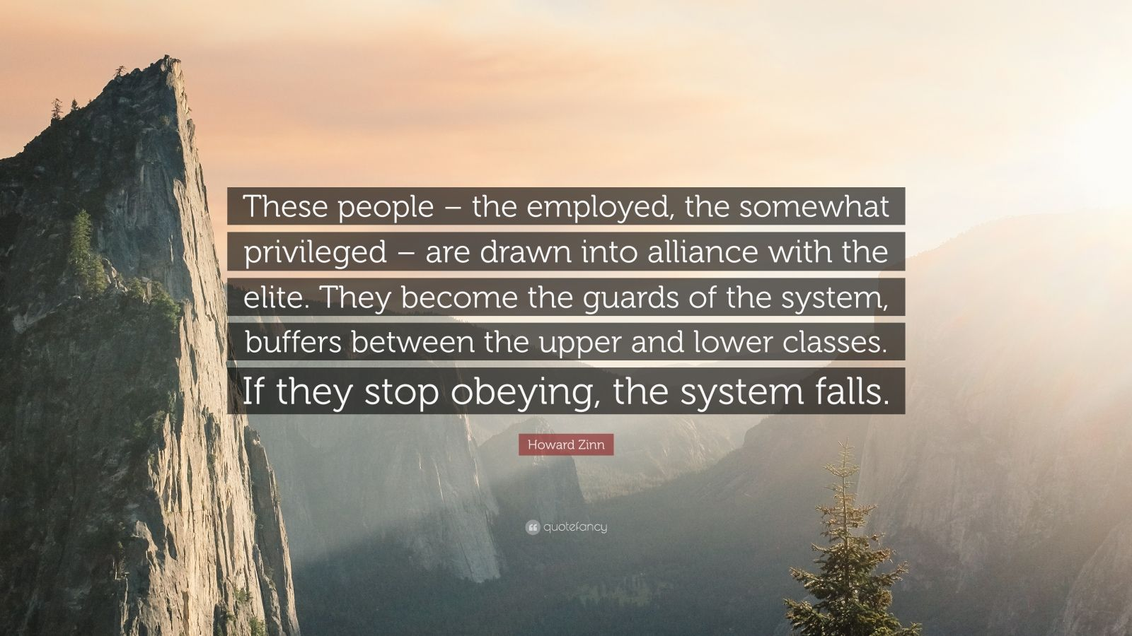 """Howard Zinn Quote: """"These people – the employed, the somewhat privileged – are drawn into alliance with the elite. They become the guards of the system, buffers between the upper and lower classes. If they stop obeying, the system falls."""""""