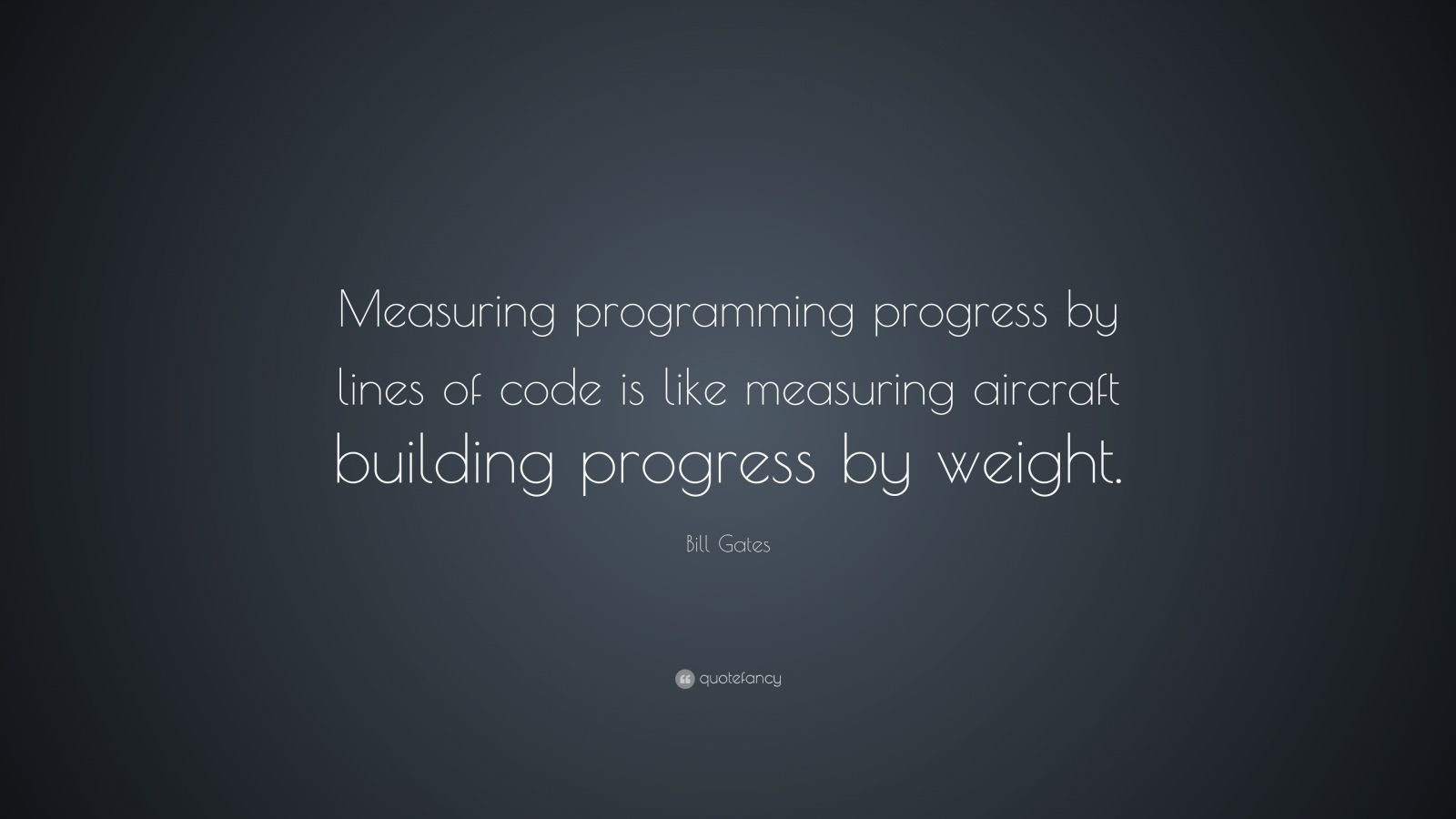 "Bill Gates Quote: ""Measuring programming progress by lines of code is like measuring aircraft building progress by weight."""