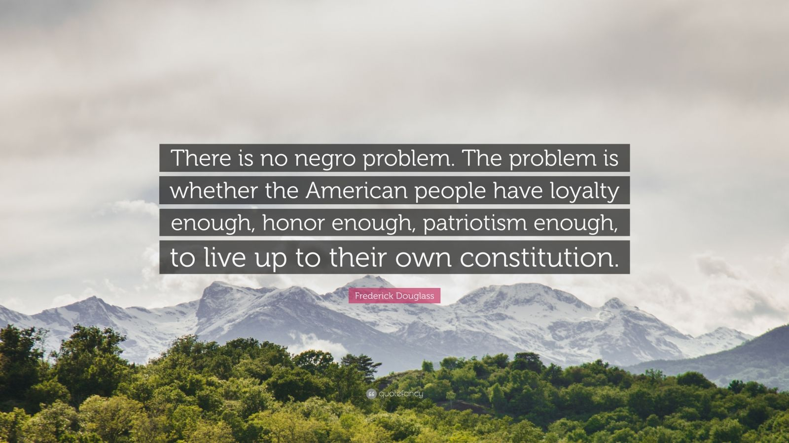 "Frederick Douglass Quote: ""There is no negro problem. The problem is whether the American people have loyalty enough, honor enough, patriotism enough, to live up to their own constitution."""