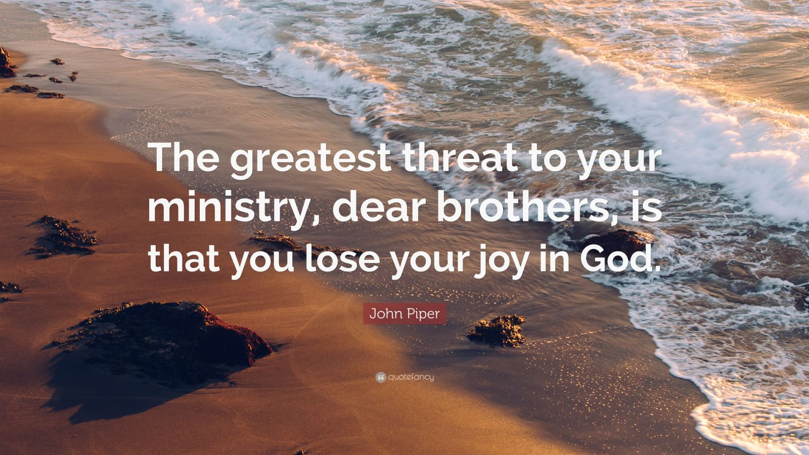 "John Piper Quote: ""The greatest threat to your ministry, dear brothers, is that you lose your joy in God."""