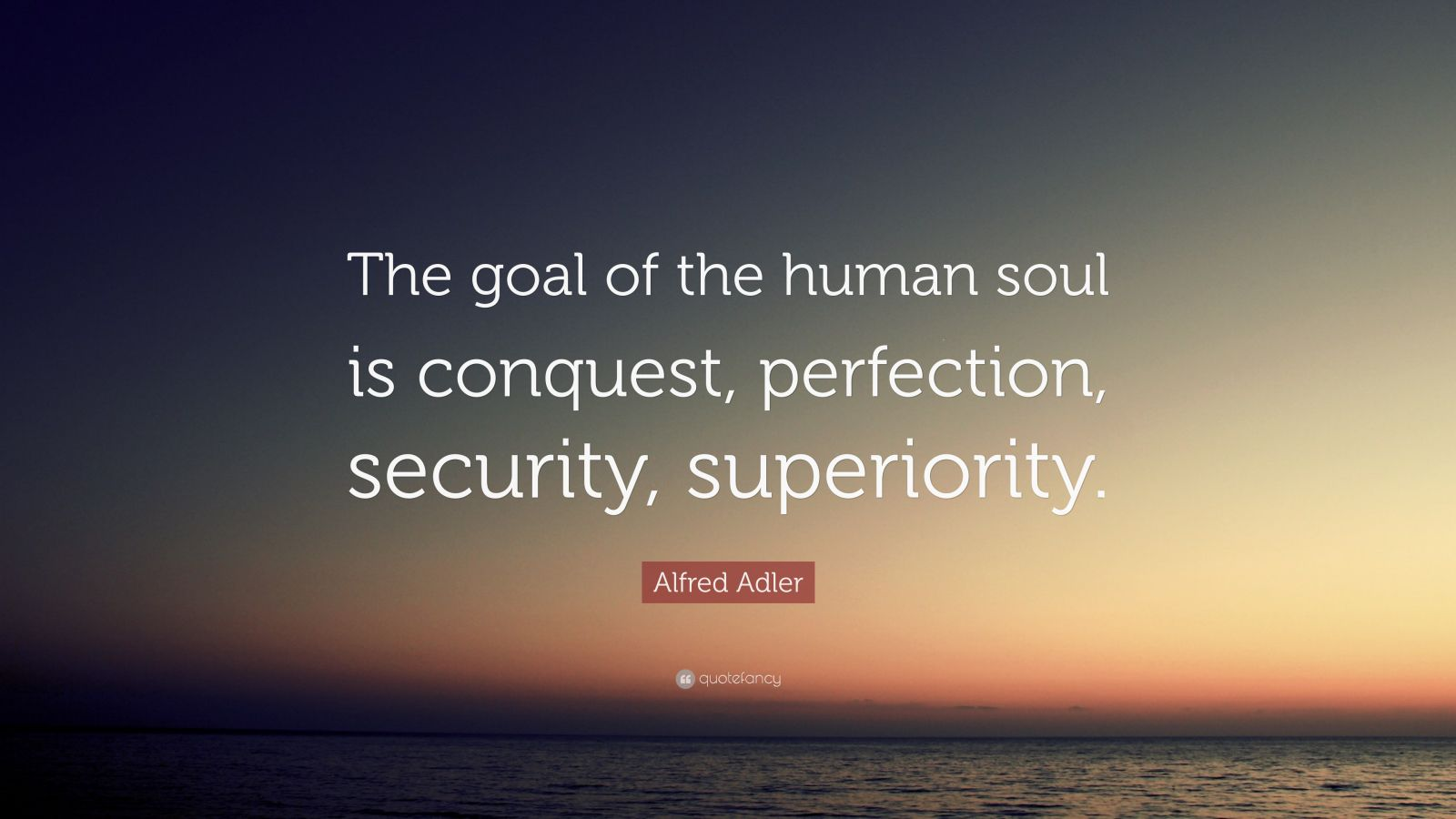 """Alfred Adler Quote: """"The goal of the human soul is conquest, perfection, security, superiority."""""""