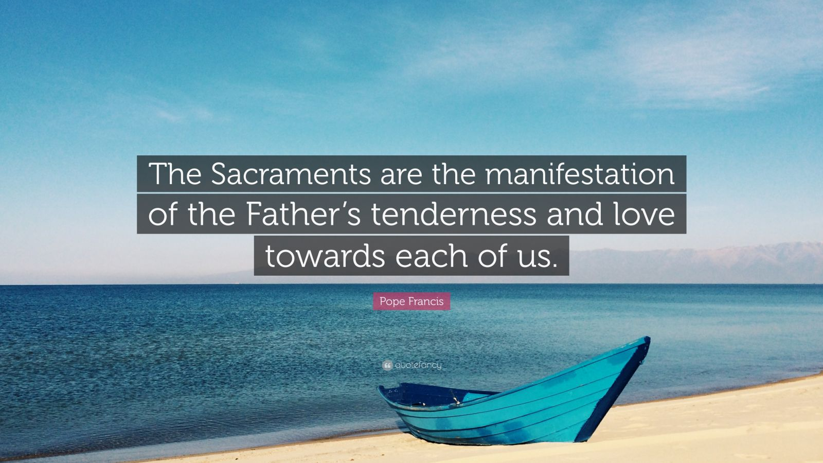 """Pope Francis Quote: """"The Sacraments are the manifestation of the Father's tenderness and love towards each of us."""""""