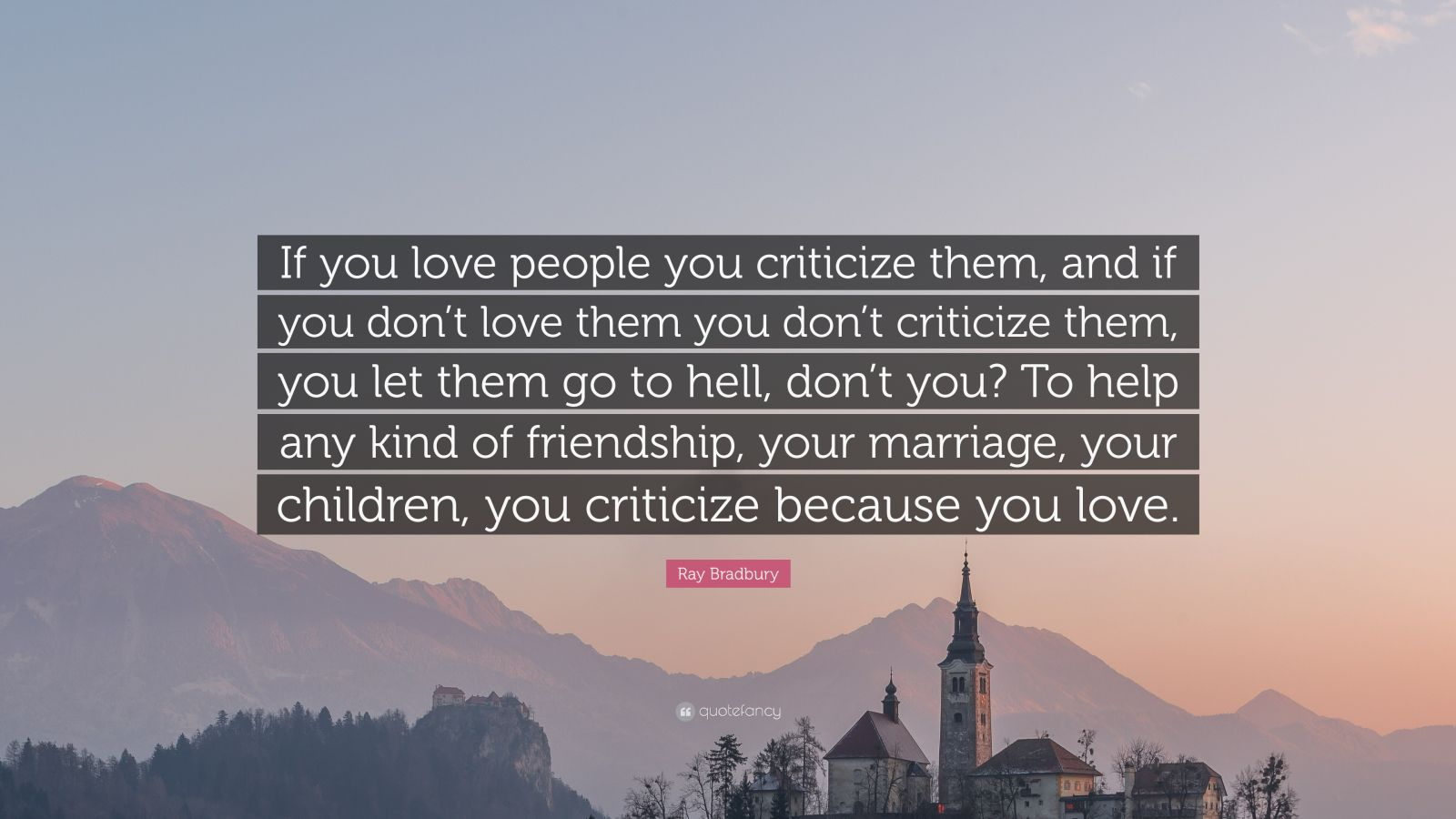 "Ray Bradbury Quote: ""If You Love People You Criticize Them"