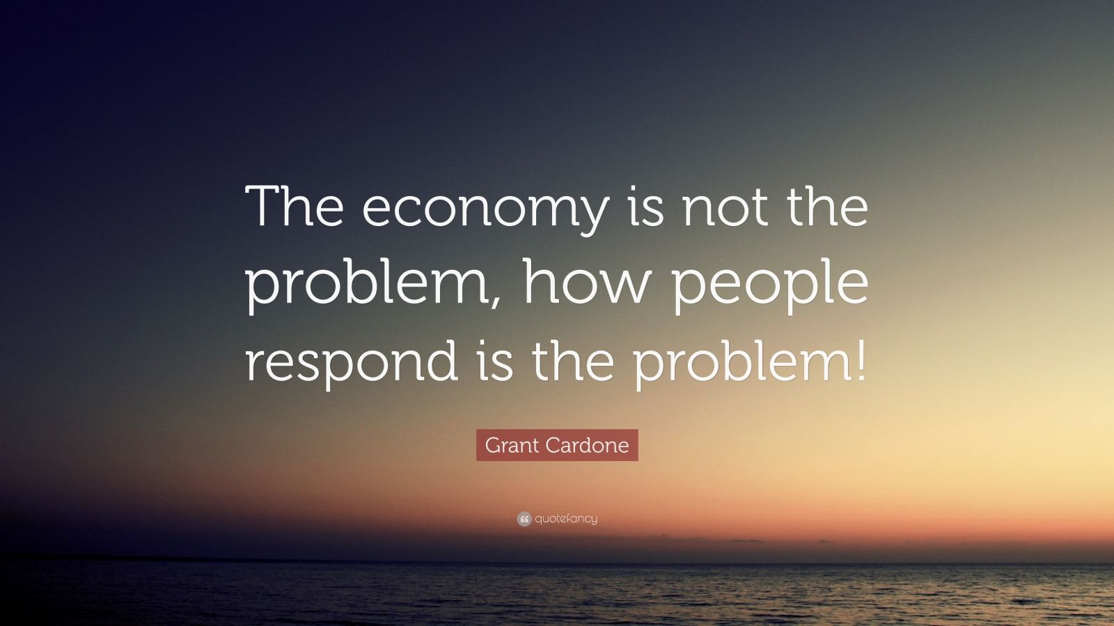 """Grant Cardone Quote: """"The economy is not the problem, how people respond is the problem!"""""""