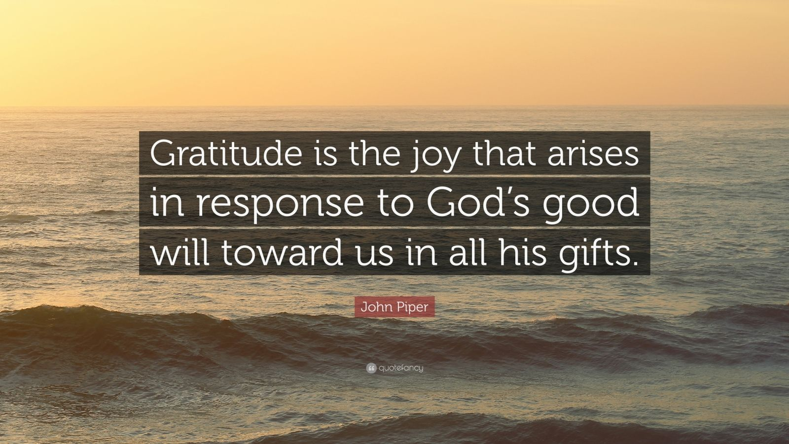 """John Piper Quote: """"Gratitude is the joy that arises in response to God's good will toward us in all his gifts."""""""