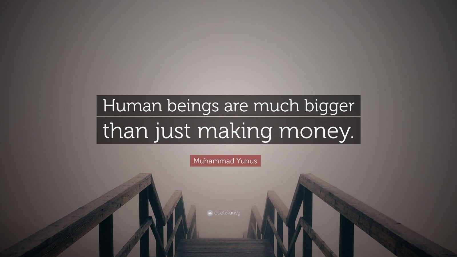 """Muhammad Yunus Quote: """"Human beings are much bigger than just making money."""""""