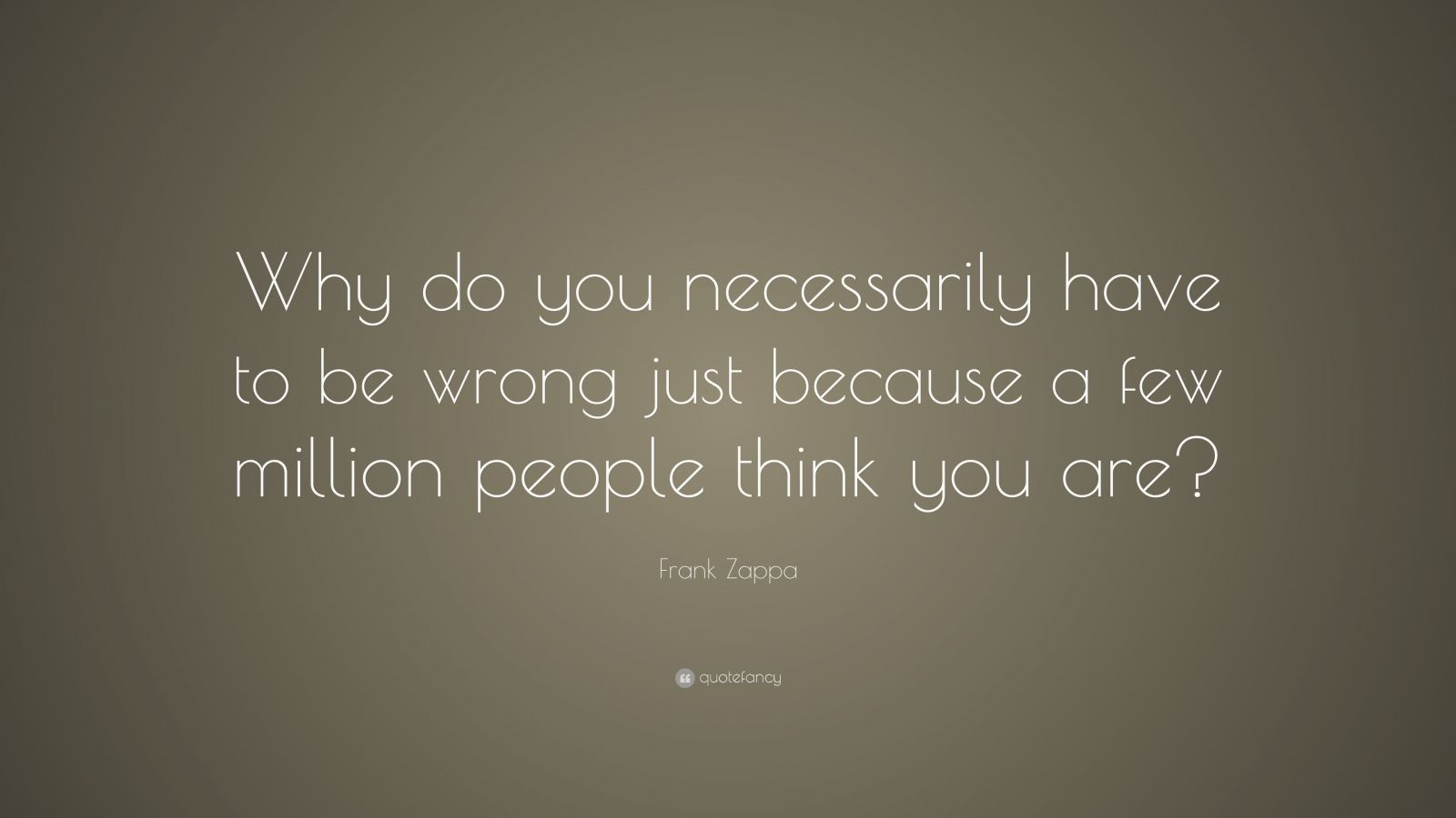 """Frank Zappa Quote: """"Why do you necessarily have to be wrong just because a few million people think you are?"""""""