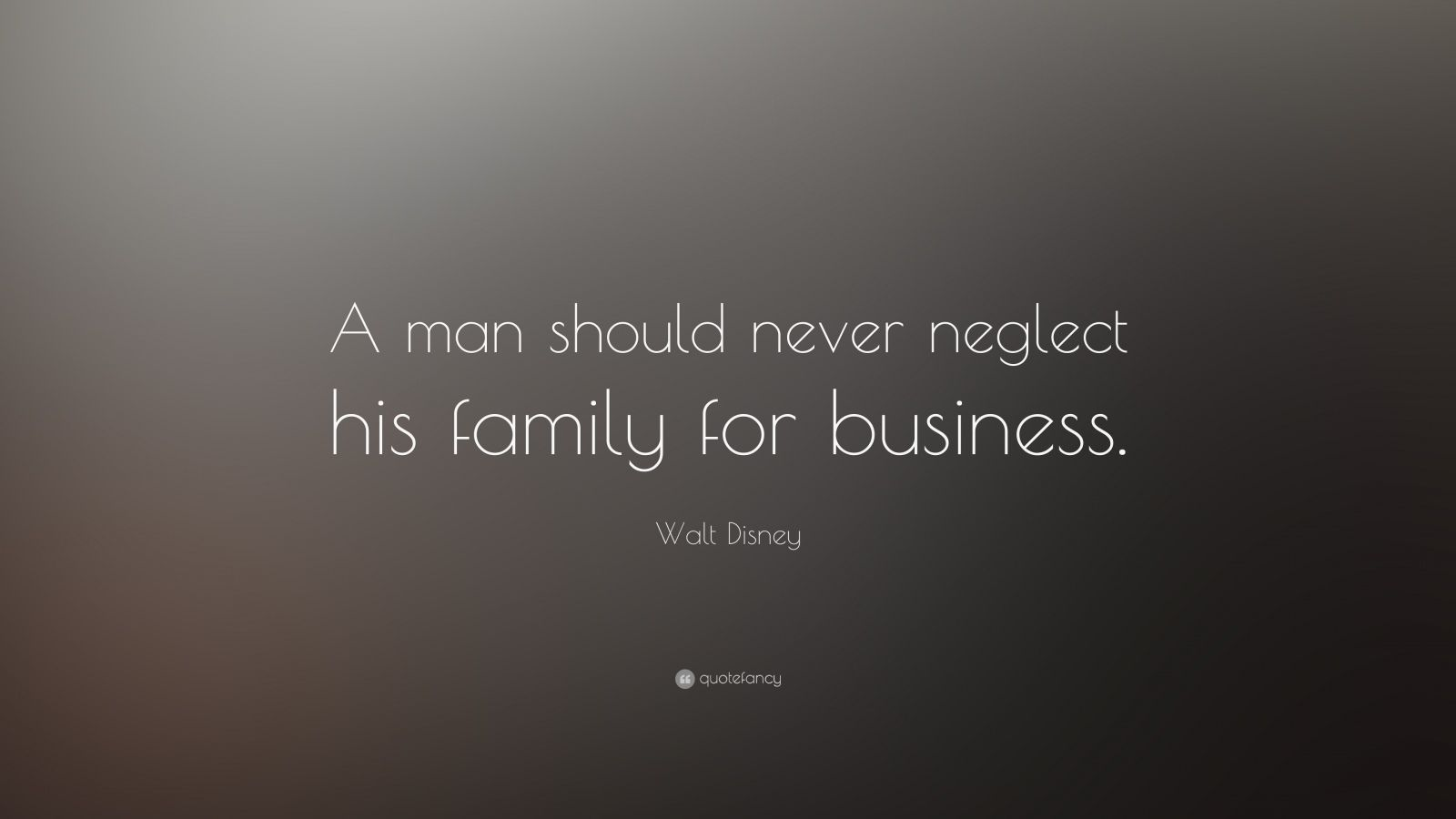 """Walt Disney Quote: """"A man should never neglect his family for business."""""""