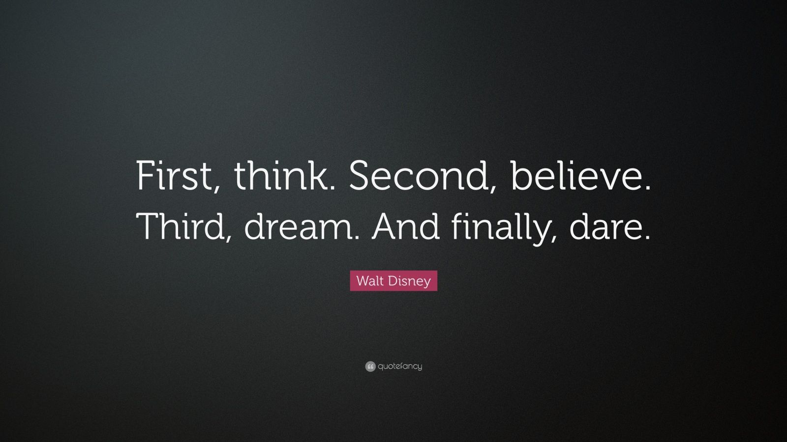 "Walt Disney Quote: ""First, think. Second, believe. Third, dream. And finally, dare."""