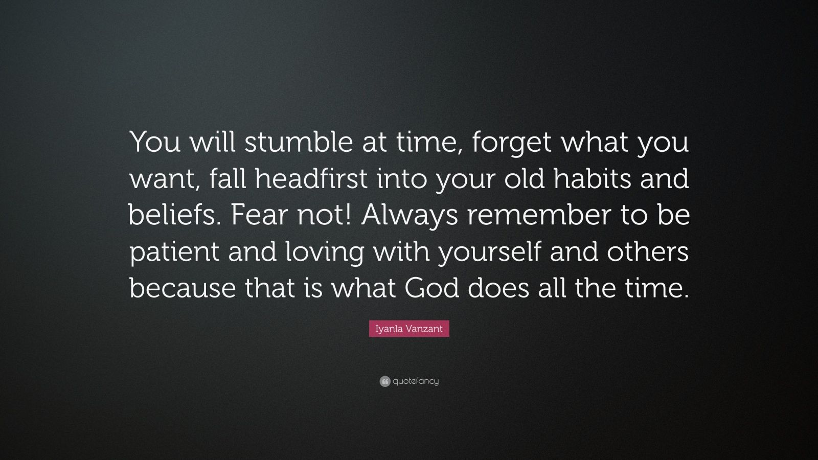 """Iyanla Vanzant Quote: """"You will stumble at time, forget what you want, fall headfirst into your old habits and beliefs. Fear not! Always remember to be patient and loving with yourself and others because that is what God does all the time."""""""
