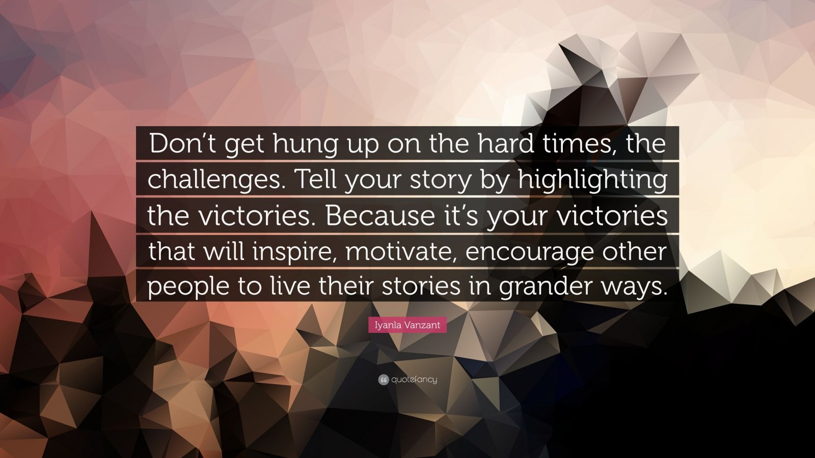 "Iyanla Vanzant Quote: ""Don't get hung up on the hard times, the challenges. Tell your story by highlighting the victories. Because it's your victories that will inspire, motivate, encourage other people to live their stories in grander ways."""