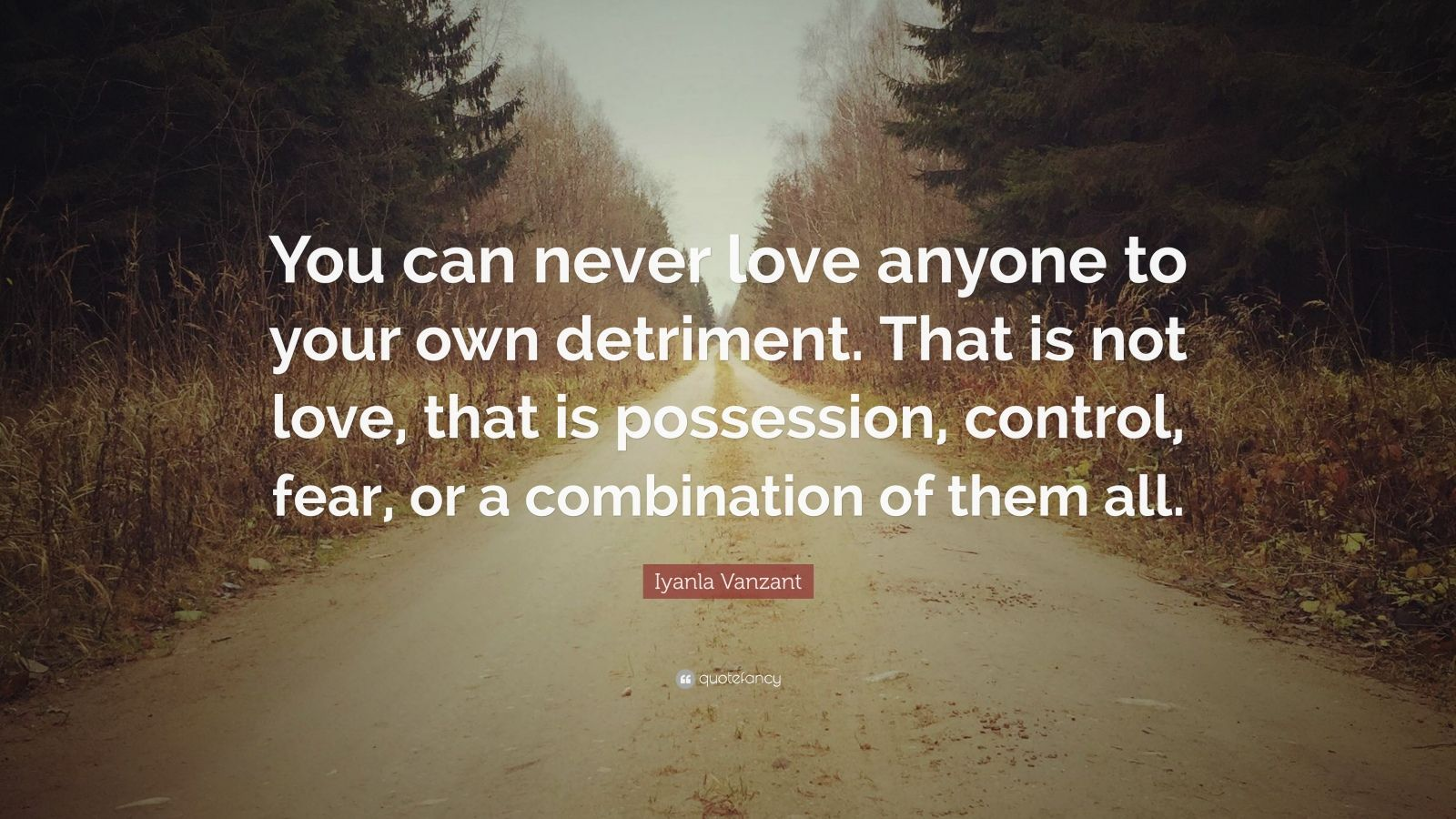 """Iyanla Vanzant Quote: """"You can never love anyone to your own detriment. That is not love, that is possession, control, fear, or a combination of them all."""""""