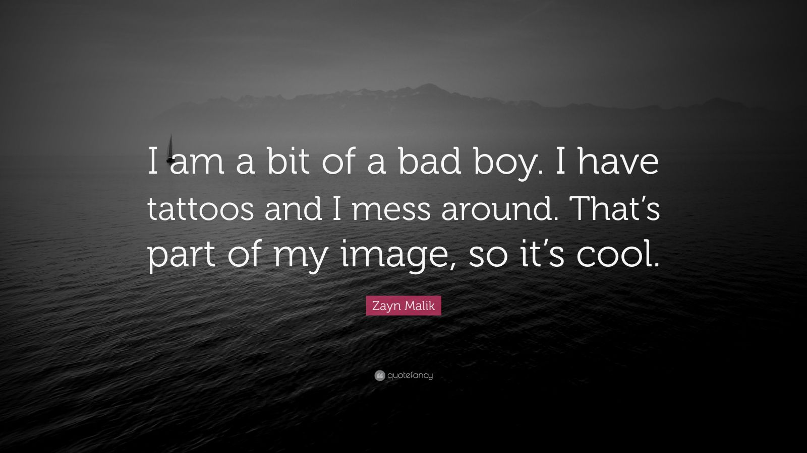 "Zayn Malik Quote: ""I am a bit of a bad boy. I have tattoos and I mess around. That's part of my image, so it's cool."""
