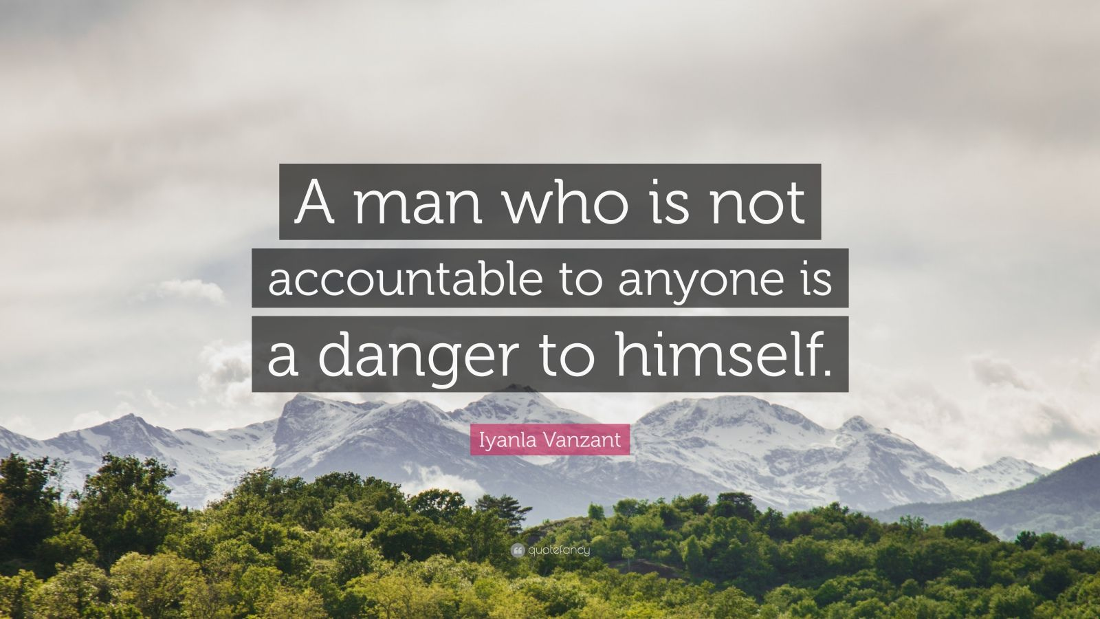 "Iyanla Vanzant Quote: ""A man who is not accountable to anyone is a danger to himself."""