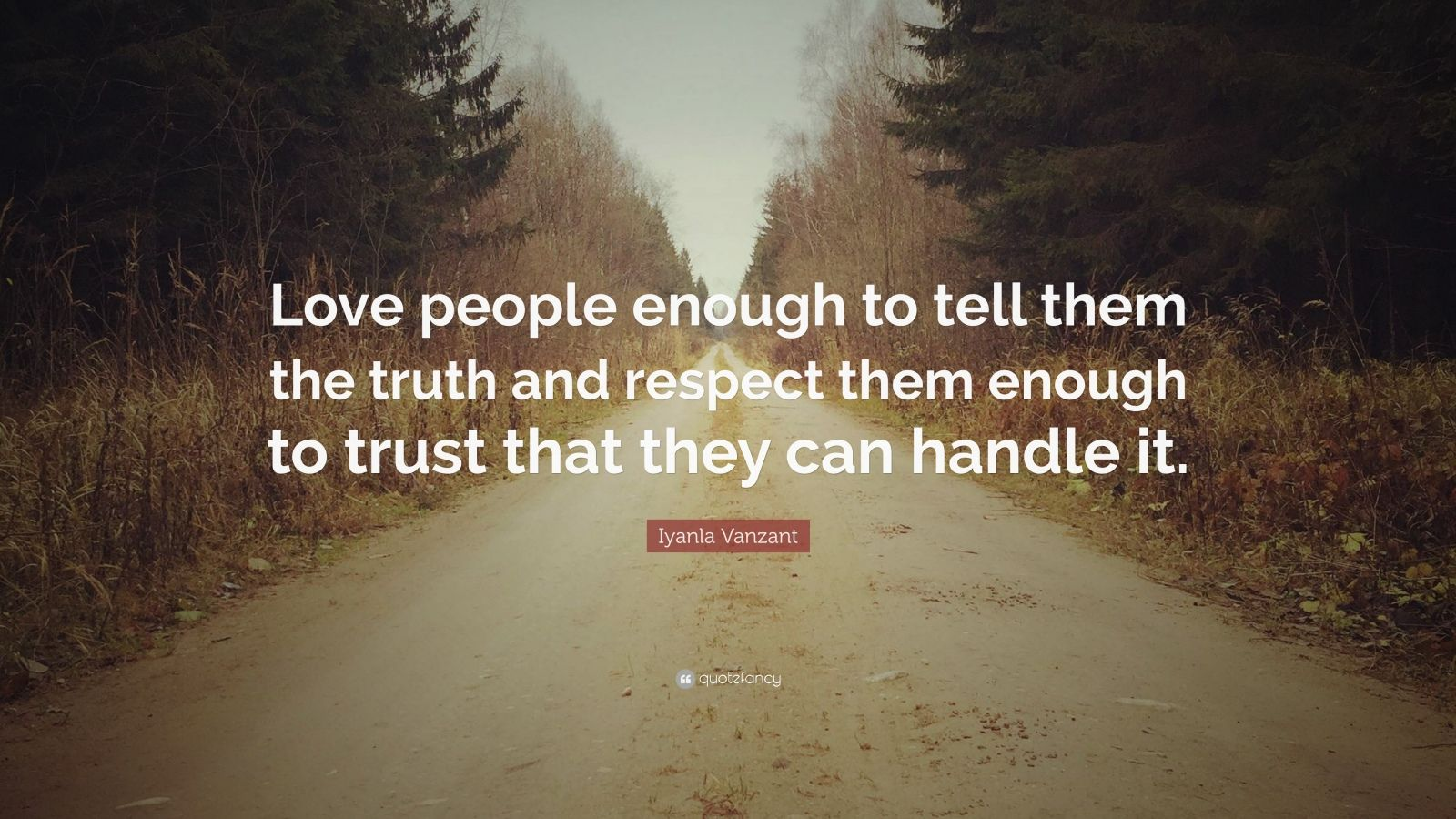 "Iyanla Vanzant Quote: ""Love people enough to tell them the truth and respect them enough to trust that they can handle it."""