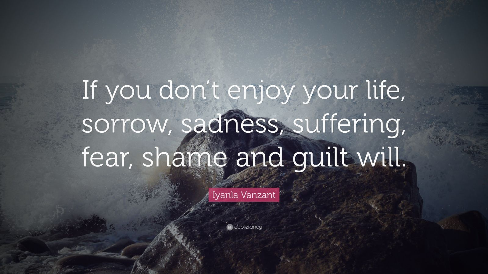 "Iyanla Vanzant Quote: ""If you don't enjoy your life, sorrow, sadness, suffering, fear, shame and guilt will."""