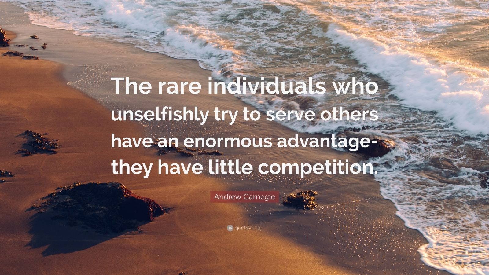 "Andrew Carnegie Quote: ""The rare individuals who unselfishly try to serve others have an enormous advantage-they have little competition."""